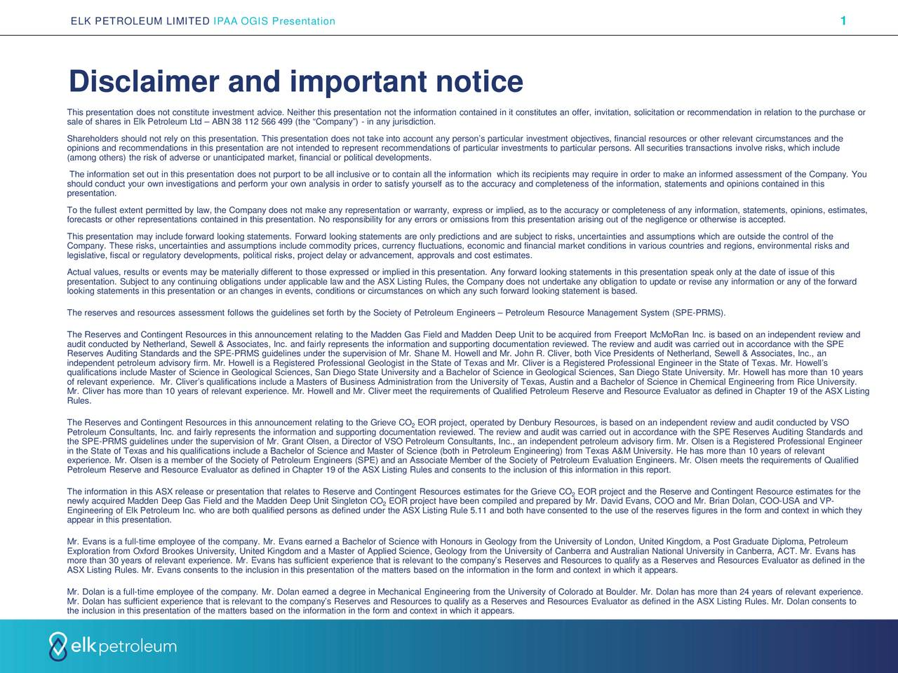 """Disclaimer and important notice This presentation does not constitute investment advice. Neither this presentation not the information contained in it constitutes an offer, invitation, solicitation or recommendation in relation to the purchase or sale of shares in Elk Petroleum Ltd – ABN 38 112 566 499 (the """"Company"""") - in any jurisdiction. Shareholders should not rely on this presentation. This presentation does not take into account any person's particular investment objectives, financial resources or other relevant circumstances and the opinions and recommendations in this presentation are not intended to represent recommendations of particular investments to particular persons. All securities transactions involve risks, which include (among others) the risk of adverse or unanticipated market, financial or political developments. The information set out in this presentation does not purport to be all inclusive or to contain all the information which its recipients may require in order to make an informed assessment of the Company. You should conduct your own investigations and perform your own analysis in order to satisfy yourself as to the accuracy and complet eness of the information, statements and opinions contained in this presentation. To the fullest extent permitted by law, the Company does not make any representation or warranty, express or implied, as to t he accuracy or completeness of any information, statements, opinions, estimates, forecasts or other representations contained in this presentation. No responsibility for any errors or omissions from this presentation arising out of the negligence or otherwise is accepted. This presentation may include forward looking statements. Forward looking statements are only predictions and are subject to risks, uncertainties and assumptions which are outside the control of the Company. These risks, uncertainties and assumptions include commodity prices, currency fluctuations, economic and financial market condit"""