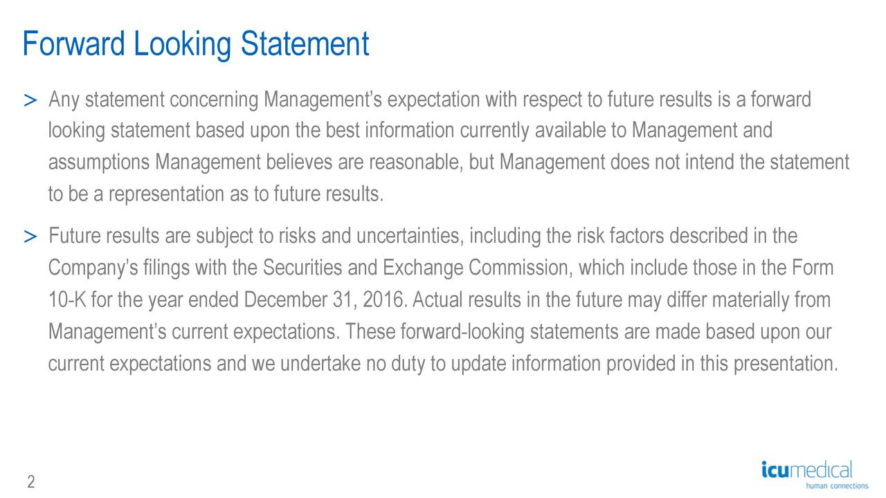 > Any statement concerning Managements expectation with respect to future results is a forward looking statement based upon the best information currently available to Management and assumptions Management believes are reasonable, but Management does not intend the statement to be a representation as to future results. > Future results are subject to risks and uncertainties, including the risk factors described in the Companys filings with the Securities and Exchange Commission, which include those in the Form 10-K for the year ended December 31, 2016.Actual results in the future may differ materially from Managements current expectations. These forward-looking statements are made based upon our current expectations and we undertake no duty to update information provided in this presentation.