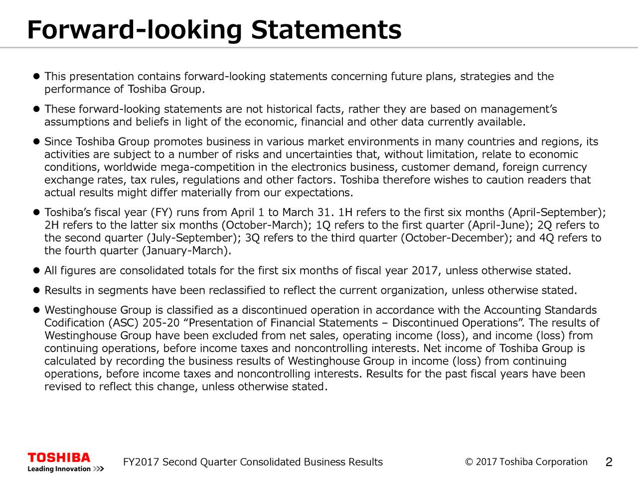 """ This presentation contains forward-looking statements concerning future plans, strategies and the performance of Toshiba Group.  These forward-looking statements are not historical facts, rather they are based on management's assumptions and beliefs in light of the economic, financial and other data currently available.  Since Toshiba Group promotes business in various market environments in many countries and regions, its activities are subject to a number of risks and uncertainties that, without limitation, relate to economic conditions, worldwide mega-competition in the electronics business, customer demand, foreign currency exchange rates, tax rules, regulations and other factors. Toshiba therefore wishes to caution readers that actual results might differ materially from our expectations.  Toshiba's fiscal year (FY) runs from April 1 to March 31. 1H refers to the first six months (April-September); 2H refers to the latter six months (October-March); 1Q refers to the first quarter (April-June); 2Q refers to the second quarter (July-September); 3Q refers to the third quarter (October-December); and 4Q refers to the fourth quarter (January-March).  All figures are consolidated totals for the first six months of fiscal year 2017, unless otherwise stated.  Results in segments have been reclassified to reflect the current organization, unless otherwise stated.  Westinghouse Group is classified as a discontinued operation in accordance with the Accounting Standards Codification (ASC) 205-20 """"Presentation of Financial Statements – Discontinued Operations"""". The results of Westinghouse Group have been excluded from net sales, operating income (loss), and income (loss) from continuing operations, before income taxes and noncontrolling interests. Net income of Toshiba Group is calculated by recording the business results of Westinghouse Group in income (loss) from continuing operations, before income taxes and noncontrolling interests. Results for the past fiscal years ha"""