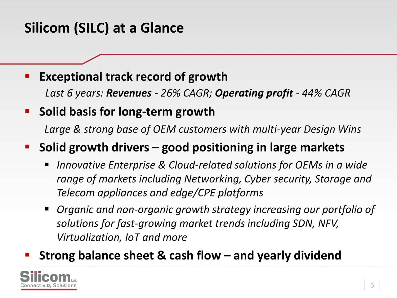Exceptional track record of growth Last 6 years: Revenues - 26% CAGR; Operating profit - 44% CAGR Solid basis for long-term growth Large & strong base of OEM customers with multi-year Design Wins Solid growth drivers  good positioning in large markets Innovative Enterprise & Cloud-related solutions for OEMs in a wide range of markets including Networking, Cyber security, Storage and Telecom appliances and edge/CPE platforms Organic and non-organic growth strategy increasing our portfolio of solutions for fast-growing market trends including SDN, NFV, Virtualization, IoT and more Strong balance sheet & cash flow  and yearly dividend 3