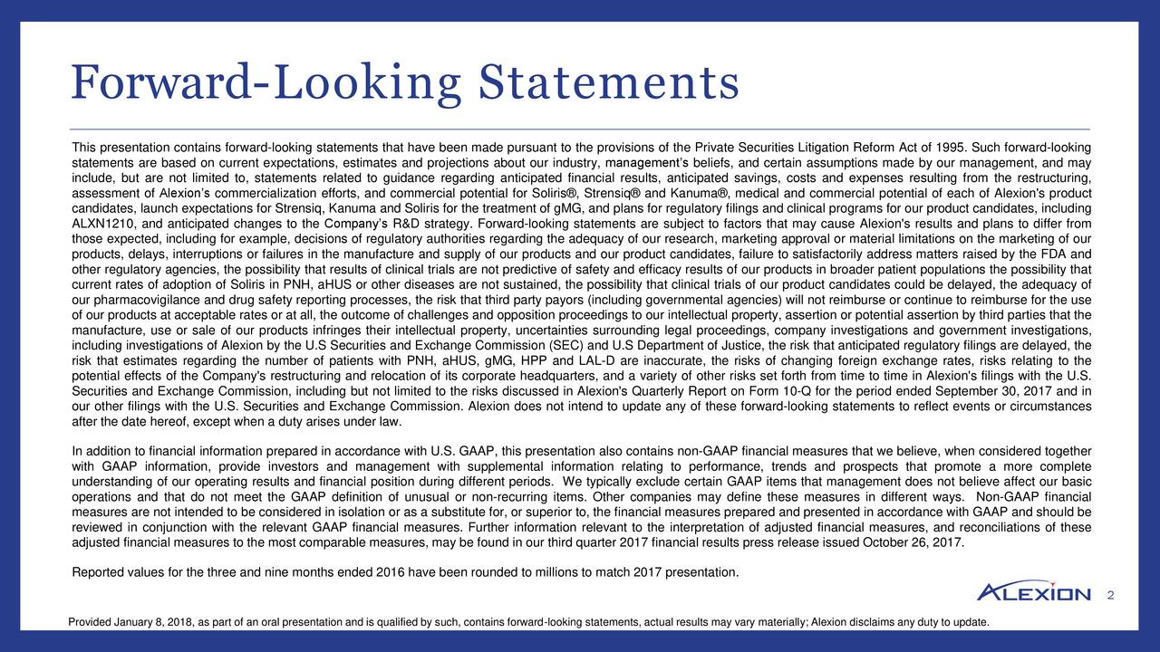 This presentation contains forward-looking statements that have been made pursuant to the provisions of the Private Securities Litigation Reform Act of 1995. Such forward-looking statements are based on current expectations, estimates and projections about our industry, management's beliefs, and certain assumptions made by our management, and may include, but are not limited to, statements related to guidance regarding anticipated financial results, anticipated savings, costs and expenses resulting from the restructuring, assessment of Alexion's commercialization efforts, and commercial potential for Soliris®, Strensiq® and Kanuma®, medical and commercial potential of each of Alexion's product candidates, launch expectations for Strensiq, Kanuma and Soliris for the treatment of gMG, and plans for regulatory filings and clinical programs for our product candidates, including ALXN1210, and anticipated changes to the Company's R&D strategy. Forward-looking statements are subject to factors that may cause Alexion's results and plans to differ from those expected, including for example, decisions of regulatory authorities regarding the adequacy of our research, marketing approval or material limitations on the marketing of our products, delays, interruptions or failures in the manufacture and supply of our products and our product candidates, failure to satisfactorily address matters raised by the FDA and other regulatory agencies, the possibility that results of clinical trials are not predictive of safety and efficacy results of our products in broader patient populations the possibility that current rates of adoption of Soliris in PNH, aHUS or other diseases are not sustained, the possibility that clinical trials of our product candidates could be delayed, the adequacy of our pharmacovigilance and drug safety reporting processes, the risk that third party payors (including governmental agencies) will not reimburse or continue to reimburse for the use of our products a