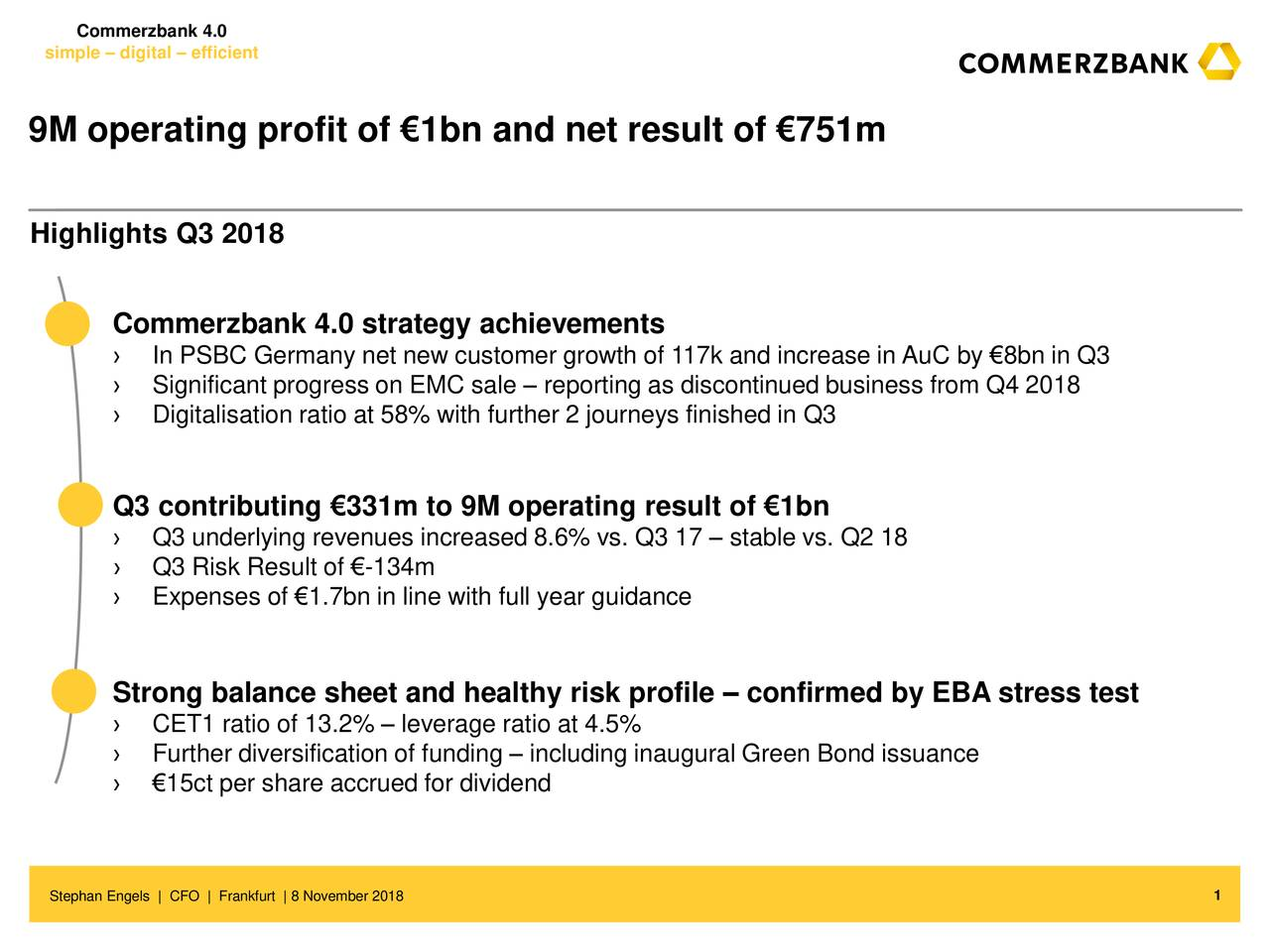 simple – digital – efficient 9M operating profit of €1bn and net result of €751m Highlights Q3 2018 strategy achievements › In PSBC Germany net new customer growth of 117k and increase in AuC by €8bn in Q3 › Significant progress on EMC sale – reporting as discontinued business from Q4 2018 › Digitalisation ratio at 58% with further 2 journeys finished in Q3 Q3 contributing €331m to 9M operating result of €1bn › Q3 underlying revenues increased 8.6% vs. Q3 17 – stable vs. Q2 18 › Q3 Risk Result of €-134m › Expenses of €1.7bn in line with full year guidance Strong balance sheet and healthy risk profile – confirmed by EBA stress test › CET1 ratio of 13.2% – leverage ratio at 4.5% › Further diversification of funding – including inaugural Green Bond issuance › €15ct per share accrued for dividend Stephan Engels | CFO | Frankfurt | 8 November 2018 1