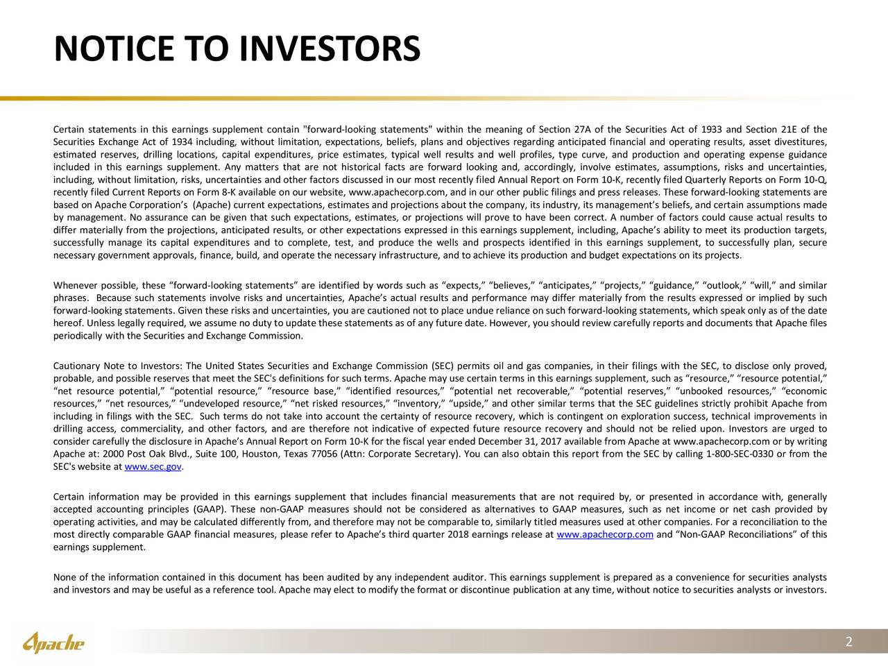 """Certain statements in this earnings supplement contain """"forward-looking statements"""" within the meaning of Section 27A of the Securities Act of 1933 and Section 21E of the Securities Exchange Act of 1934 including, without limitation, expectations, beliefs, plans and objectives regarding anticipated financial and operating results, asset divestitures, estimated reserves, drilling locations, capital expenditures, price estimates, typical well results and well profiles, type curve, and production and operating expense guidance included in this earnings supplement. Any matters that are not historical facts are forward looking and, accordingly, involve estimates, assumptions, risks and uncertainties, including, without limitation, risks, uncertainties and other factors discussed in our most recently filed Annual Report on Form 10-K, recently filed Quarterly Reports on Form 10-Q, recently filed Current Reports on Form 8-K available on our website, www.apachecorp.com, and in our other public filings and press releases. These forward-looking statements are based on Apache Corporation's (Apache) current expectations, estimates and projections about the company, its industry, its management's beliefs, and certain assumptions made by management. No assurance can be given that such expectations, estimates, or projections will prove to have been correct. A number of factors could cause actual results to differ materially from the projections, anticipated results, or other expectations expressed in this earnings supplement, including, Apache's ability to meet its production targets, successfully manage its capital expenditures and to complete, test, and produce the wells and prospects identified in this earnings supplement, to successfully plan, secure necessary government approvals, finance, build, and operate the necessary infrastructure, and to achieve its production and budget expectations on its projects. Whenever possible, these """"forward-looking statements"""" are identified b"""