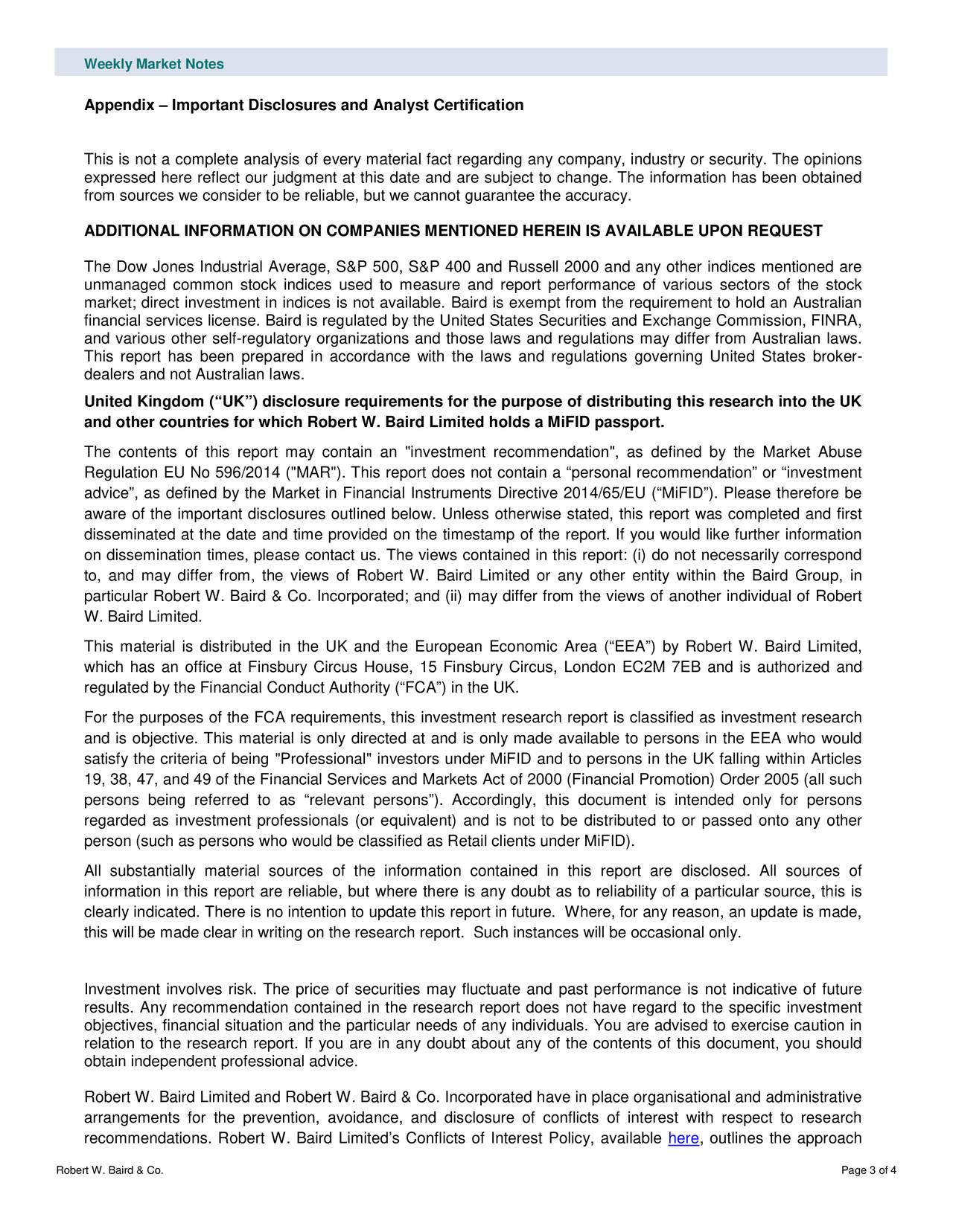 """Appendix – Important Disclosures and Analyst Certification This is not a complete analysis of every material fact regarding any company, industry or security. The opinions expressed here reflect our judgment at this date and are subject to change. The information has been obtained from sources we consider to be reliable, but we cannot guarantee the accuracy. ADDITIONAL INFORMATION ON COMPANIES MENTIONED HEREIN IS AVAILABLE UPON REQUEST The Dow Jones Industrial Average, S&P 500, S&P 400 and Russell 2000 and any other indices mentioned are unmanaged common stock indices used to measure and report performance of various sectors of the stock market; direct investment in indices is not available. Baird is exempt from the requirement to hold an Australian financial services license. Baird is regulated by the United States Securities and Exchange Commission, FINRA, and various other self -regulatory organizations and those laws and regulations may differ from Australian laws. This report has been prepared in accordance with the laws and regulations governing United States broker - dealers and not Australian laws. United Kingdom (""""UK"""") disclosure requirements for the purpose of distributing this research into the UK and other countries for which Robert W. Baird Limited holds a MiFID passport. The contents of this report may contain an """"investment recommendation"""", as defined by the Market Abuse Regulation EU No 596/2014 (""""MAR""""). This report does not contain a """"personal recommendation"""" or """"investment advice"""", as defined by the Market in Financial Instruments Directive 2014/65/EU (""""MiF ID""""). Please therefore be aware of the important disclosures outlined below. Unless otherwise stated, this report was completed and first disseminated at the date and time provided on the timestamp of the report. If you would like further information on dissemination times, please contact us. The views contained in this report: (i) do not necessarily correspond to, and may differ from, the views"""