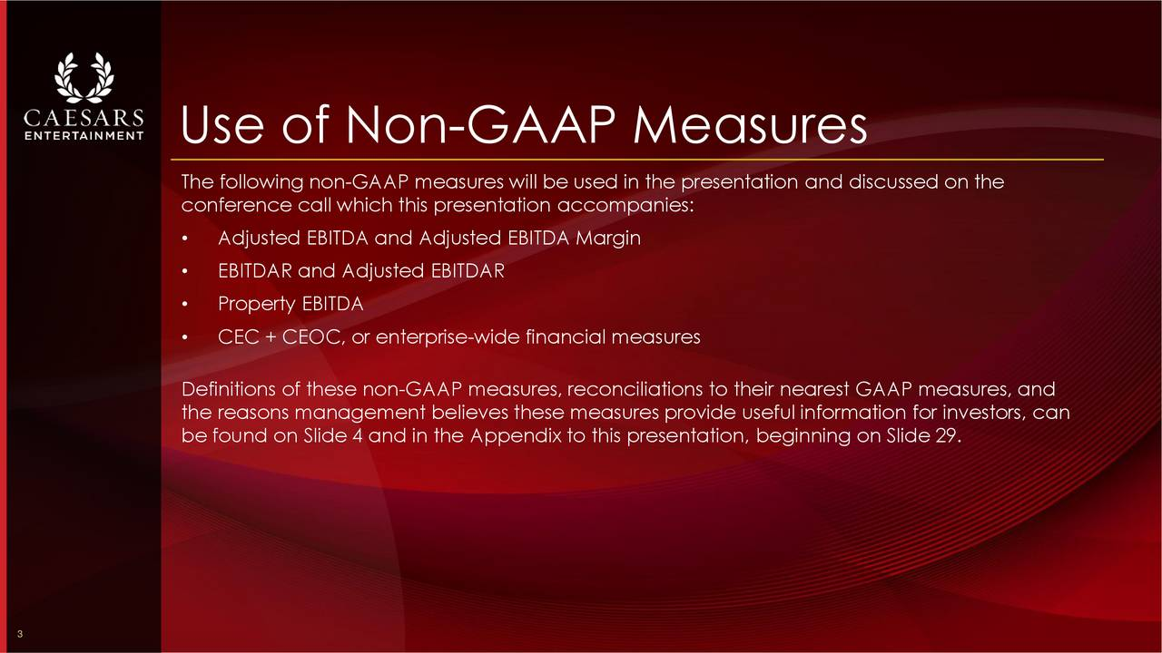 The following non-GAAP measures will be used in the presentation and discussed on the conference call which this presentation accompanies: Adjusted EBITDA and Adjusted EBITDA Margin EBITDAR and Adjusted EBITDAR Property EBITDA CEC + CEOC, or enterprise-wide financial measures Definitions of these non-GAAP measures, reconciliations to their nearest GAAP measures, and the reasons management believes these measures provide useful information for investors, can be found on Slide 4 and in the Appendix to this presentation, beginning on Slide 29. 3