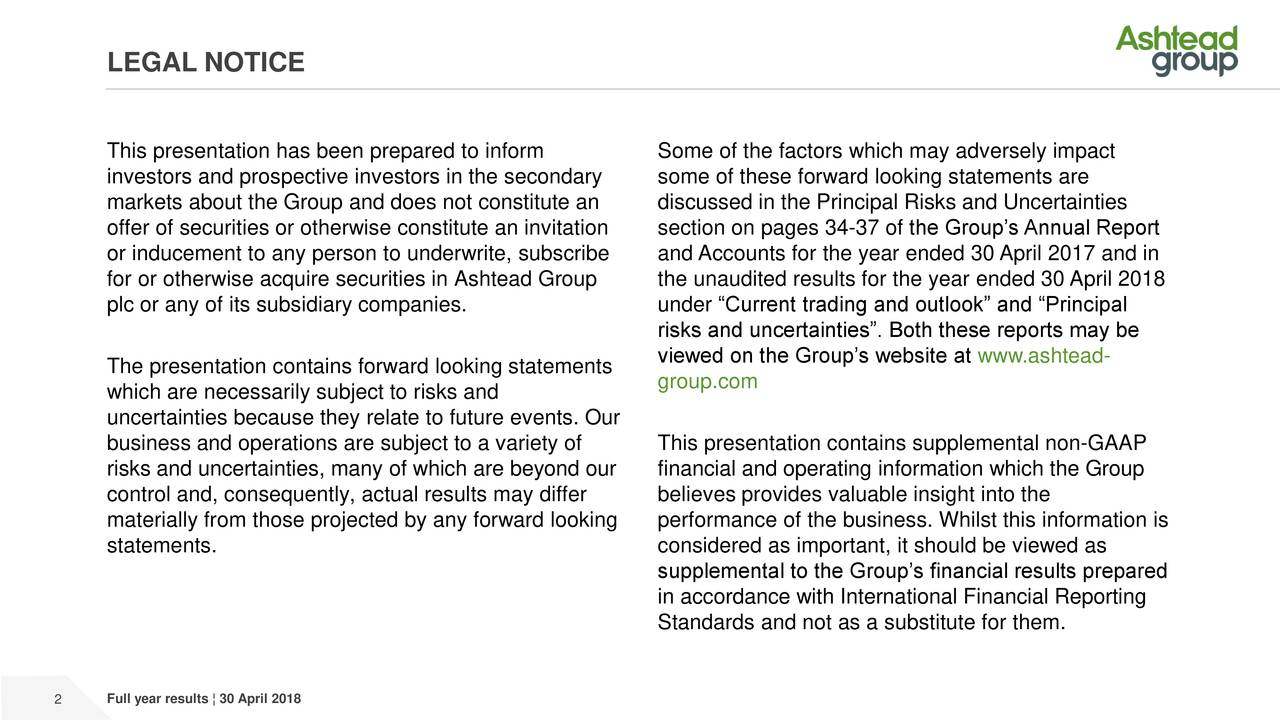 """This presentation has been prepared to inform Some of the factors which may adversely impact investors and prospective investors in the secondary some of these forward looking statements are markets about the Group and does not constitute an discussed in the Principal Risks and Uncertainties offer of securities or otherwise constitute an invitation section on pages 34-37 of the Group's Annual Report or inducement to any person to underwrite, subscribe and Accounts for the year ended 30 April 2017 and in for or otherwise acquire securities in Ashtead Group the unaudited results for the year ended 30 April 2018 plc or any of its subsidiary companies. under """"Current trading and outlook"""" and """"Principal risks and uncertainties"""". Both these reports may be viewed on the Group's website at www.ashtead- The presentation contains forward looking statements group.com which are necessarily subject to risks and uncertainties because they relate to future events. Our business and operations are subject to a variety of This presentation contains supplemental non-GAAP risks and uncertainties, many of which are beyond our financial and operating information which the Group control and, consequently, actual results may differ believes provides valuable insight into the materially from those projected by any forward looking performance of the business. Whilst this information is statements. considered as important, it should be viewed as supplemental to the Group's financial results prepared in accordance with International Financial Reporting Standards and not as a substitute for them. 2 Full year results ¦ 30 April 2018"""
