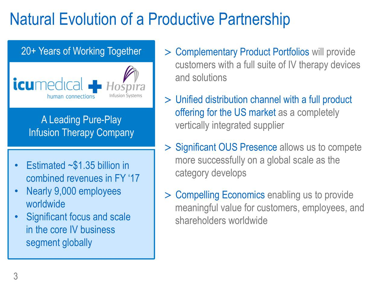 20+ Years of Working Together >Complementary Product Portfolios will provide customers with a full suite of IV therapy devices and solutions + >Unified distribution channel with a full product offering for the US market as a completely ALeading Pure-Play vertically integrated supplier Infusion Therapy Company >Significant OUS Presence allows us to compete more successfully on a global scale as the Estimated ~$1.35 billion in category develops combined revenues in FY 17 Nearly 9,000 employees >Compelling Economics enabling us to provide worldwide meaningful value for customers, employees, and Significant focus and scale shareholders worldwide in the core IV business segment globally 3