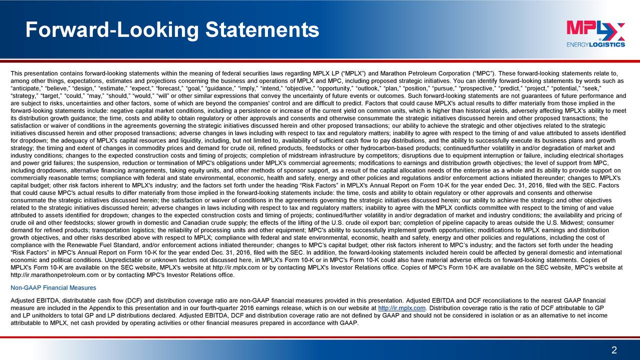 This presentation contains forward-looking statements within the meaning of federal securities laws regarding MPLX LP (MPLX) and Marathon Petroleum Corporation (MPC). These forward-looking statements relate to, among other things, expectations, estimates and projections concerning the business and operations of MPLX and MPC, including proposed strategic initiatives. You can identify forward-looking statements by words such as anticipate, believe, design, estimate, expect, forecast, goal, guidance, imply, intend, objective, opportunity, outlook, plan, position, pursue, prospective, predict, project, potential, seek, strategy, target, could, may, should, would, will or other similar expressions that convey the uncertainty of f uture events or outcomes. Such forward-looking statements are not guarantees of future performance and are subject to risks, uncertainties and other factors, some of which are beyond the companies' control and are difficult to pred ict. Factors that could cause MPLX's actual results to differ materially from those implied in the forward-looking statements include: negative capital market conditions, including a persistence or increase of the current yield on common units, which is higher than historical yields, adversely affecting MPLXs ability to meet its distribution growth guidance; the time, costs and ability to obtain regulatory or other approvals and consents and otherwise consummate the strategic initiatives discussed herein and other proposed transactions; the satisfaction or waiver of conditions in the agreements governing the strategic initiatives discussed herein and other proposed transactions; our ability to achieve the strategic and other objectives related to the strategic initiatives discussed herein and other proposed transactions; adverse changes in laws including with respect to tax and regul atory matters; inability to agree with respect to the timing of and value attributed to assets identified for dropdown; the adequacy of 