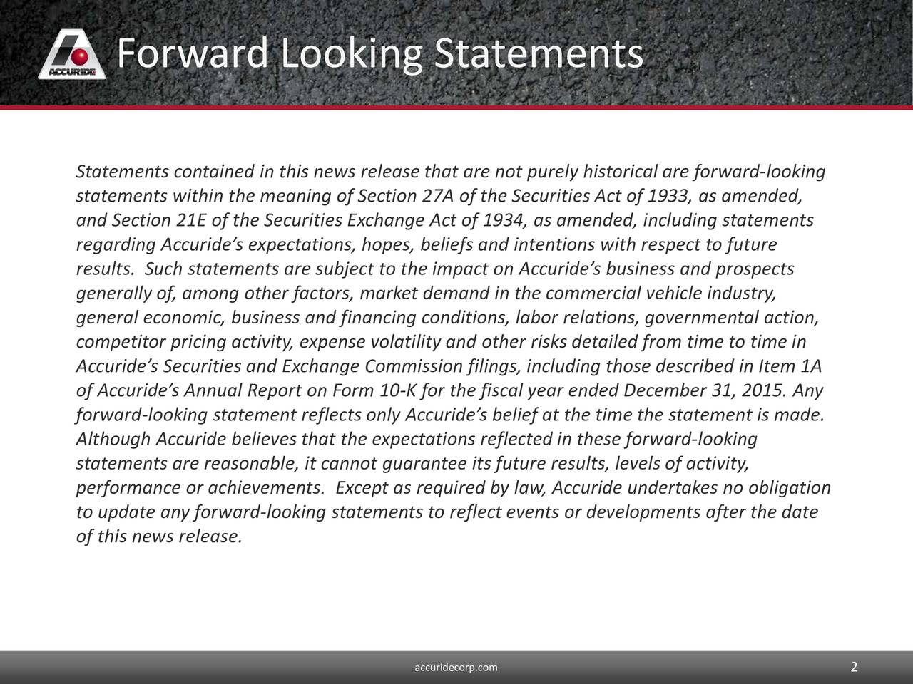 Statements contained in this news release that are not purely historical are forward-looking statements within the meaning of Section 27A of the Securities Act of 1933, as amended, and Section 21E of the Securities Exchange Act of 1934, as amended, including statements regarding Accurides expectations, hopes, beliefs and intentions with respect to future results. Such statements are subject to the impact on Accurides business and prospects generally of, among other factors, market demand in the commercial vehicle industry, general economic, business and financing conditions, labor relations, governmental action, competitor pricing activity, expense volatility and other risks detailed from time to time in Accurides Securities and Exchange Commission filings, including those described in Item 1A of Accurides Annual Report on Form 10-K for the fiscal year ended December 31, 2015. Any forward-looking statement reflects only Accurides belief at the time the statement is made. Although Accuride believes that the expectations reflected in these forward-looking statements are reasonable, it cannot guarantee its future results, levels of activity, performance or achievements. Except as required by law, Accuride undertakes no obligation to update any forward-looking statements to reflect events or developments after the date of this news release. accuridecorp.com 2