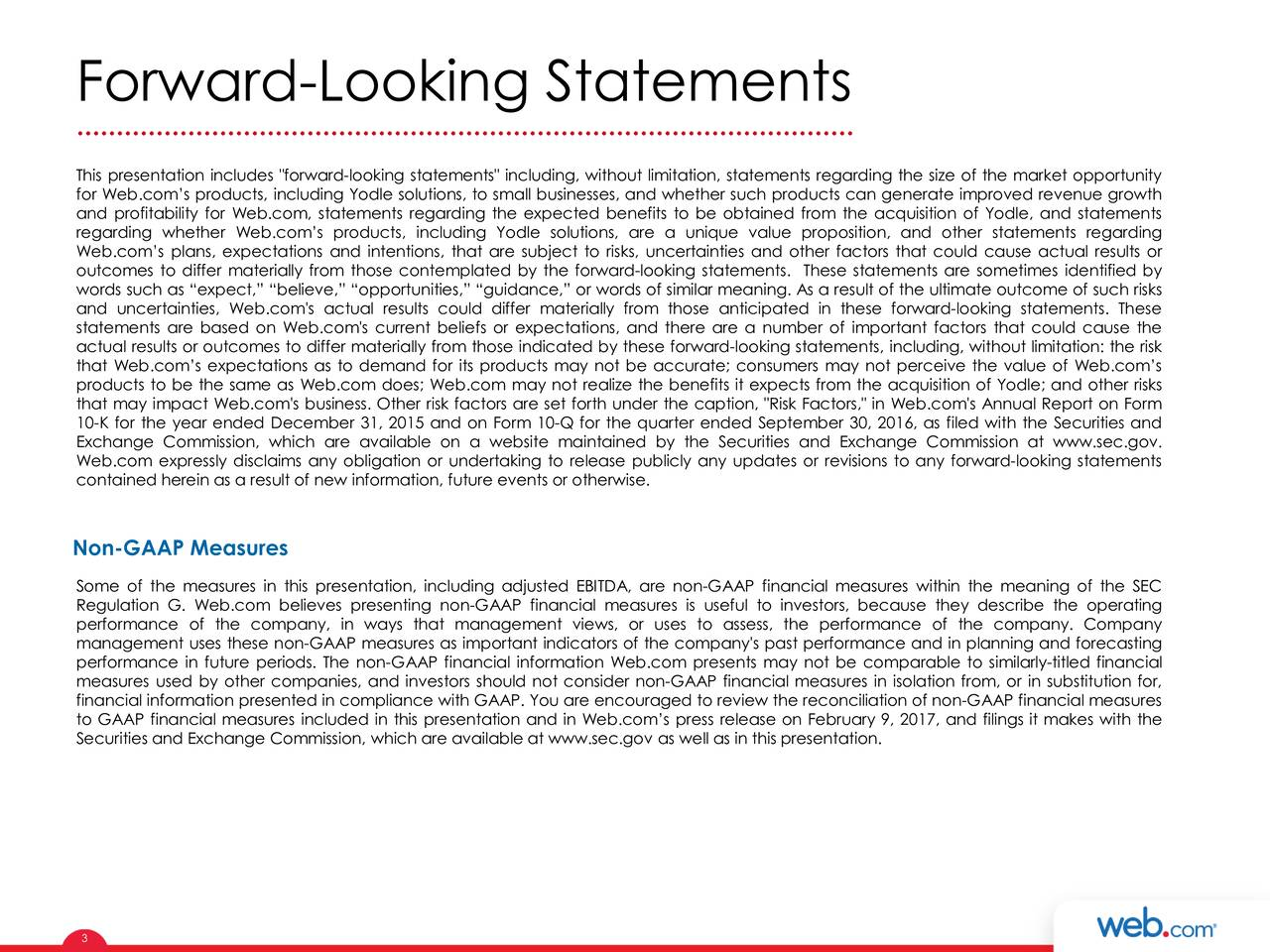 "This presentation includes ""forward-looking statements"" including, without limitation, statements regarding the size of the market opportunity for Web.coms products, including Yodle solutions, to small businesses, and whether such products can generate improved revenue growth and profitability for Web.com, statements regarding the expected benefits to be obtained from the acquisition of Yodle, and statements regarding whether Web.coms products, including Yodle solutions, are a unique value proposition, and other statements regarding Web.coms plans, expectations and intentions, that are subject to risks, uncertainties and other factors that could cause actual results or outcomes to differ materially from those contemplated by the forward-looking statements. These statements are sometimes identified by words such as expect, believe, opportunities, guidance, or words of similar meaning. As a result of the ultimate outcome of such risks and uncertainties, Web.com's actual results could differ materially from those anticipated in these forward-looking statements. These statements are based on Web.com's current beliefs or expectations, and there are a number of important factors that could cause the actual results or outcomes to differ materially from those indicated by these forward-looking statements, including, without limitation: the risk that Web.coms expectations as to demand for its products may not be accurate; consumers may not perceive the value of Web.coms products to be the same as Web.com does; Web.com may not realize the benefits it expects from the acquisition of Yodle; and other risks that may impact Web.com's business. Other risk factors are set forth under the caption, ""Risk Factors,"" in Web.com's Annual Report on Form 10-K for the year ended December 31, 2015 and on Form 10-Q for the quarter ended September 30, 2016, as filed with the Securities and Exchange Commission, which are available on a website maintained by the Securities and Exchange Commission at www.sec.gov. Web.com expressly disclaims any obligation or undertaking to release publicly any updates or revisions to any forward-looking statements contained herein as a result of new information, future events or otherwise. Non-GAAP Measures Some of the measures in this presentation, including adjusted EBITDA, are non-GAAP financial measures within the meaning of the SEC Regulation G. Web.com believes presenting non-GAAP financial measures is useful to investors, because they describe the operating performance of the company, in ways that management views, or uses to assess, the performance of the company. Company management uses these non-GAAP measures as important indicators of the company's past performance and in planning and forecasting performance in future periods. The non-GAAP financial information Web.com presents may not be comparable to similarly-titled financial measures used by other companies, and investors should not consider non-GAAP financial measures in isolation from, or in substitution for, financial information presented in compliance with GAAP. You are encouraged to review the reconciliation of non-GAAP financial measures to GAAP financial measures included in this presentation and in Web.coms press release on February 9, 2017, and filings it makes with the Securities and Exchange Commission, which are available at www.sec.gov as well as in this presentation. 3"