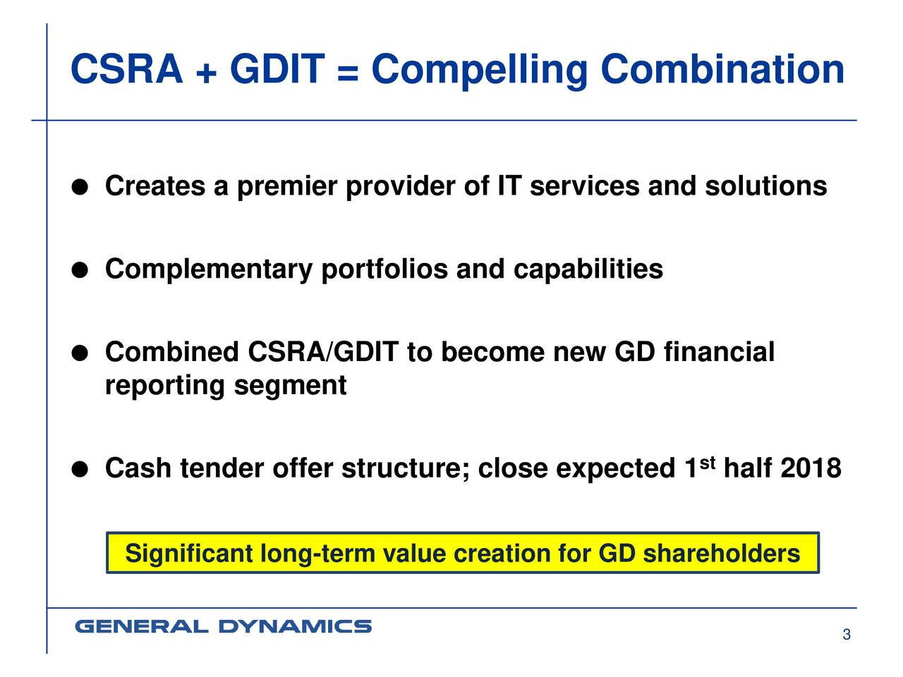  Creates a premier provider of IT services and solutions  Complementary portfolios and capabilities  Combined CSRA/GDIT to become new GD financial reporting segment  Cash tender offer structure; close expected 1 half 2018 Significant long-term value creation for GD shareholders 3