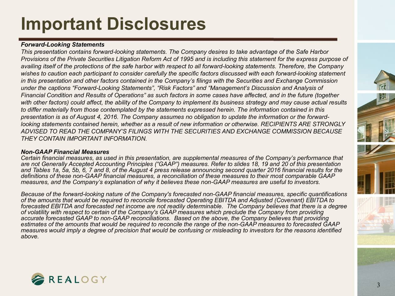 Forward-Looking Statements This presentation contains forward-looking statements. The Company desires to take advantage of the Safe Harbor Provisions of the Private Securities Litigation Reform Act of 1995 and is including this statement for the express purpose of availing itself of the protections of the safe harbor with respect to all forward-looking statements. Therefore, the Company wishes to caution each participant to consider carefully the specific factors discussed with each forward-looking statement in this presentation and other factors contained in the Companys filings with the Securities and Exchange Commission under the captions Forward-Looking Statements, Risk Factors and Managements Discussion and Analysis of Financial Condition and Results of Operations as such factors in some cases have affected, and in the future (together with other factors) could affect, the ability of the Company to implement its business strategy and may cause actual results to differ materially from those contemplated by the statements expressed herein. The information contained in this presentation is as of August4, 2016. The Company assumes no obligation to update the information or the forward- looking statements contained herein, whether as a result of new information or otherwise. RECIPIENTS ARE STRONGLY ADVISED TO READ THE COMPANYS FILINGS WITH THE SECURITIES AND EXCHANGE COMMISSION BECAUSE THEY CONTAIN IMPORTANT INFORMATION. Non-GAAP Financial Measures Certain financial measures, as used in this presentation, are supplemental measures of the Companys performance that are not Generally Accepted Accounting Principles (GAAP) measures. Refer to slides 18, 19 and 20 of this presentation and Tables 1a, 5a, 5b, 6, 7 and 8, of the August4 press release announcing second quarter 2016 financial results for the definitions of these non-GAAP financial measures, a reconciliation of these measures to their most comparable GAAP measures, and the Companys explanation of why it believes these non-GAAP measures are useful to investors. Because of the forward-looking nature of the Company's forecasted non-GAAP financial measures, specific quantifications of the amounts that would be required to reconcile forecasted Operating EBITDA and Adjusted (Covenant) EBITDA to forecasted EBITDA and forecasted net income are not readily determinable. The Company believes that there is a degree of volatility with respect to certain of the Company's GAAP measures which preclude the Company from providing accurate forecasted GAAP to non-GAAP reconciliations. Based on the above, the Company believes that providing estimates of the amounts that would be required to reconcile the range of the non-GAAP measures to forecasted GAAP measures would imply a degree of precision that would be confusing or misleading to investors for the reasons identified above. 3