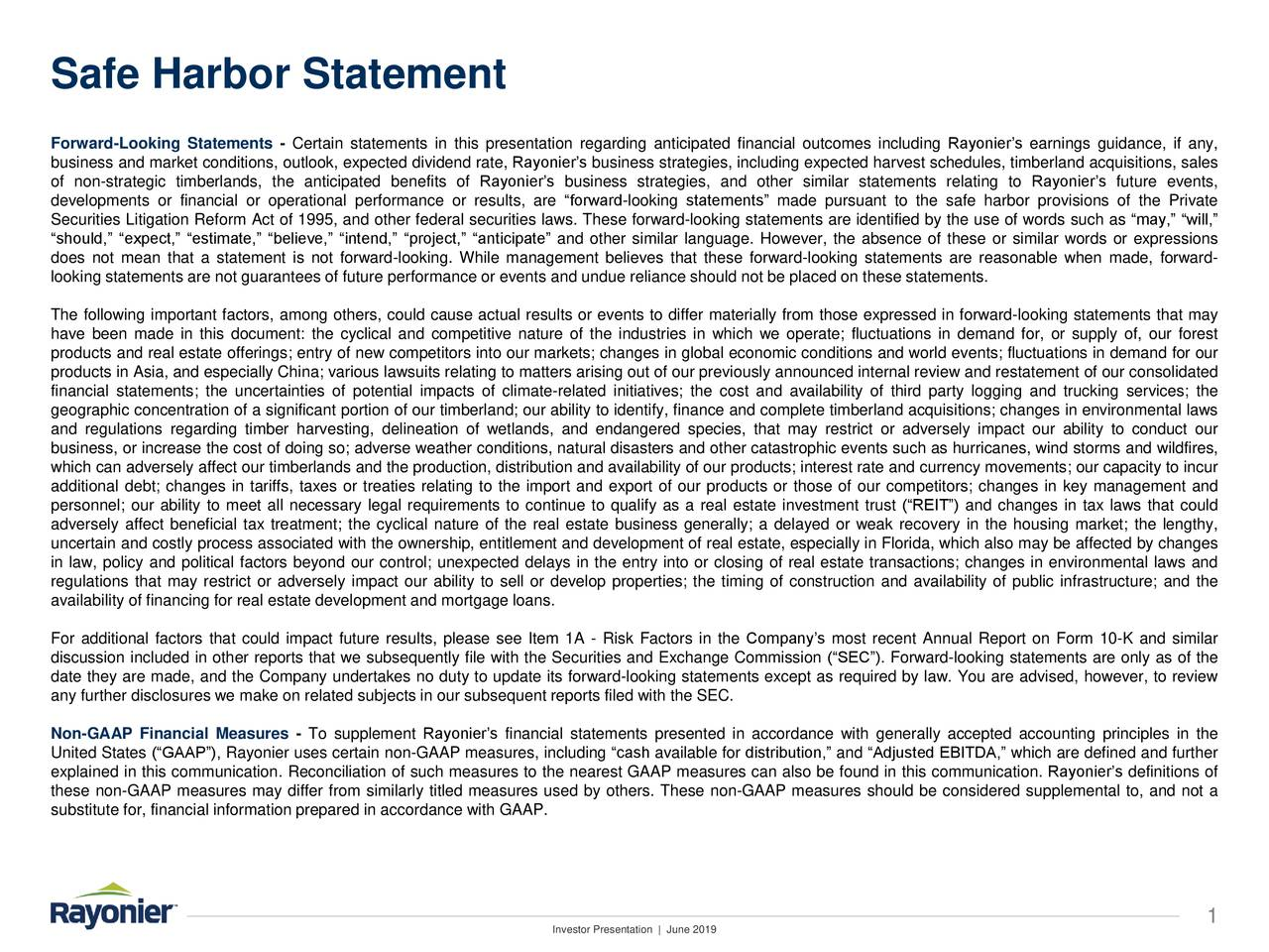 """Forward-Looking Statements - Certain statements in this presentation regarding anticipated financial outcomes including Rayonier's earnings guidance, if any, business and market conditions, outlook, expected dividend rate, Rayonier's business strategies, including expected harvest schedules, timberland acquisitions, sales of non-strategic timberlands, the anticipated benefits of Rayonier's business strategies, and other similar statements relating to Rayonier's future events, developments or financial or operational performance or results, are """"forward-looking statements"""" made pursuant to the safe harbor provisions of the Private Securities Litigation Reform Act of 1995, and other federal securities laws. These forward-looking statements are identified by the use of words such as """"may,"""" """"will,"""" """"should,"""" """"expect,"""" """"estimate,"""" """"believe,"""" """"intend,"""" """"project,"""" """"anticipate"""" and other similar language. However, the absence of these or similar words or expressions does not mean that a statement is not forward-looking. While management believes that these forward-looking statements are reasonable when made, forward- looking statements are not guarantees of future performance or events and undue reliance should not be placed on these statements. The following important factors, among others, could cause actual results or events to differ materially from those expressed in forward-looking statements that may have been made in this document: the cyclical and competitive nature of the industries in which we operate; fluctuations in demand for, or supply of, our forest products and real estate offerings; entry of new competitors into our markets; changes in global economic conditions and world events; fluctuations in demand for our products in Asia, and especially China; various lawsuits relating to matters arising out of our previously announced internal review and restatement of our consolidated financial statements; the uncertainties of potential impacts of climate-related i"""