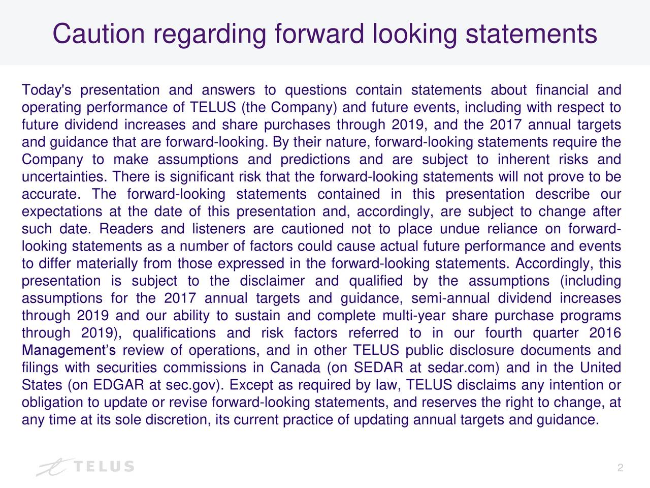 Today's presentation and answers to questions contain statements about financial and operating performance of TELUS (the Company) and future events, including with respect to future dividend increases and share purchases through 2019, and the 2017 annual targets and guidance that are forward-looking. By their nature, forward-looking statements require the Company to make assumptions and predictions and are subject to inherent risks and uncertainties. There is significant risk that the forward-looking statements will not prove to be accurate. The forward-looking statements contained in this presentation describe our expectations at the date of this presentation and, accordingly, are subject to change after such date. Readers and listeners are cautioned not to place undue reliance on forward- looking statements as a number of factors could cause actual future performance and events to differ materially from those expressed in the forward-looking statements. Accordingly, this presentation is subject to the disclaimer and qualified by the assumptions (including assumptions for the 2017 annual targets and guidance, semi-annual dividend increases through 2019 and our ability to sustain and complete multi-year share purchase programs through 2019), qualifications and risk factors referred to in our fourth quarter 2016 Managements review of operations, and in other TELUS public disclosure documents and filings with securities commissions in Canada (on SEDAR at sedar.com) and in the United States (on EDGAR at sec.gov). Except as required by law, TELUS disclaims any intention or obligation to update or revise forward-looking statements, and reserves the right to change, at any time at its sole discretion, its current practice of updating annual targets and guidance. 2