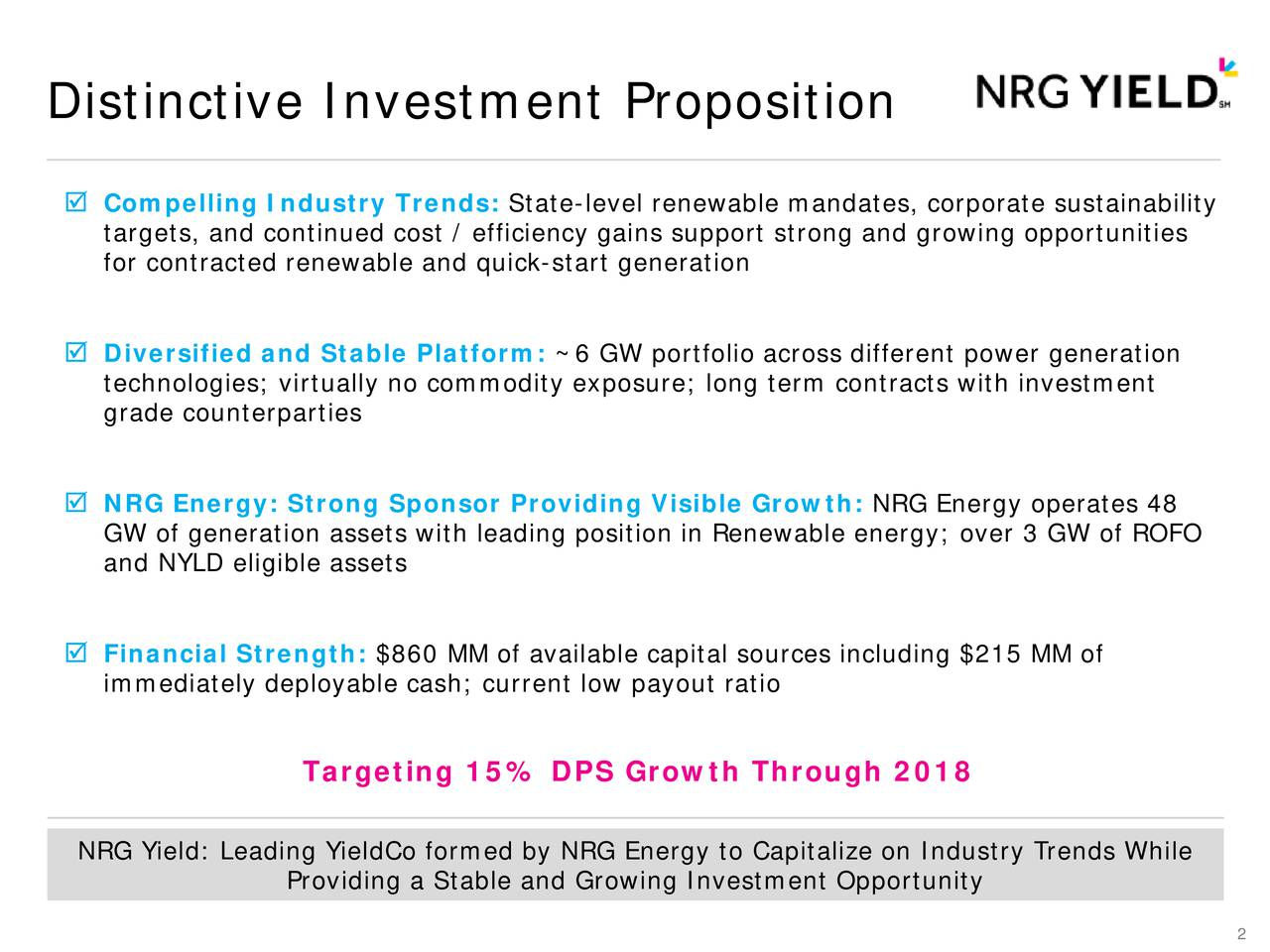 Compelling Industry Trends: State-level renewable mandates, corporate sustainability targets, and continued cost / efficiency gains support strong and growing opportunities for contracted renewable and quick-start generation Diversified and Stable Platform: ~6 GW portfolio across different power generation technologies; virtually no commodity exposure; long term contracts with investment grade counterparties NRG Energy: Strong Sponsor Providing Visible Growth:NRG Energy operates 48 GW of generation assets with leading position in Renewable energy; over 3 GW of ROFO and NYLD eligible assets Financial Strength: $860 MM of available capital sources including $215 MM of immediately deployable cash; current low payout ratio Targeting 15% DPS Growth Through 2018 NRG Yield: Leading YieldCo formed by NRG Energy to Capitalize on Industry Trends While Providing a Stable and Growing Investment Opportunity