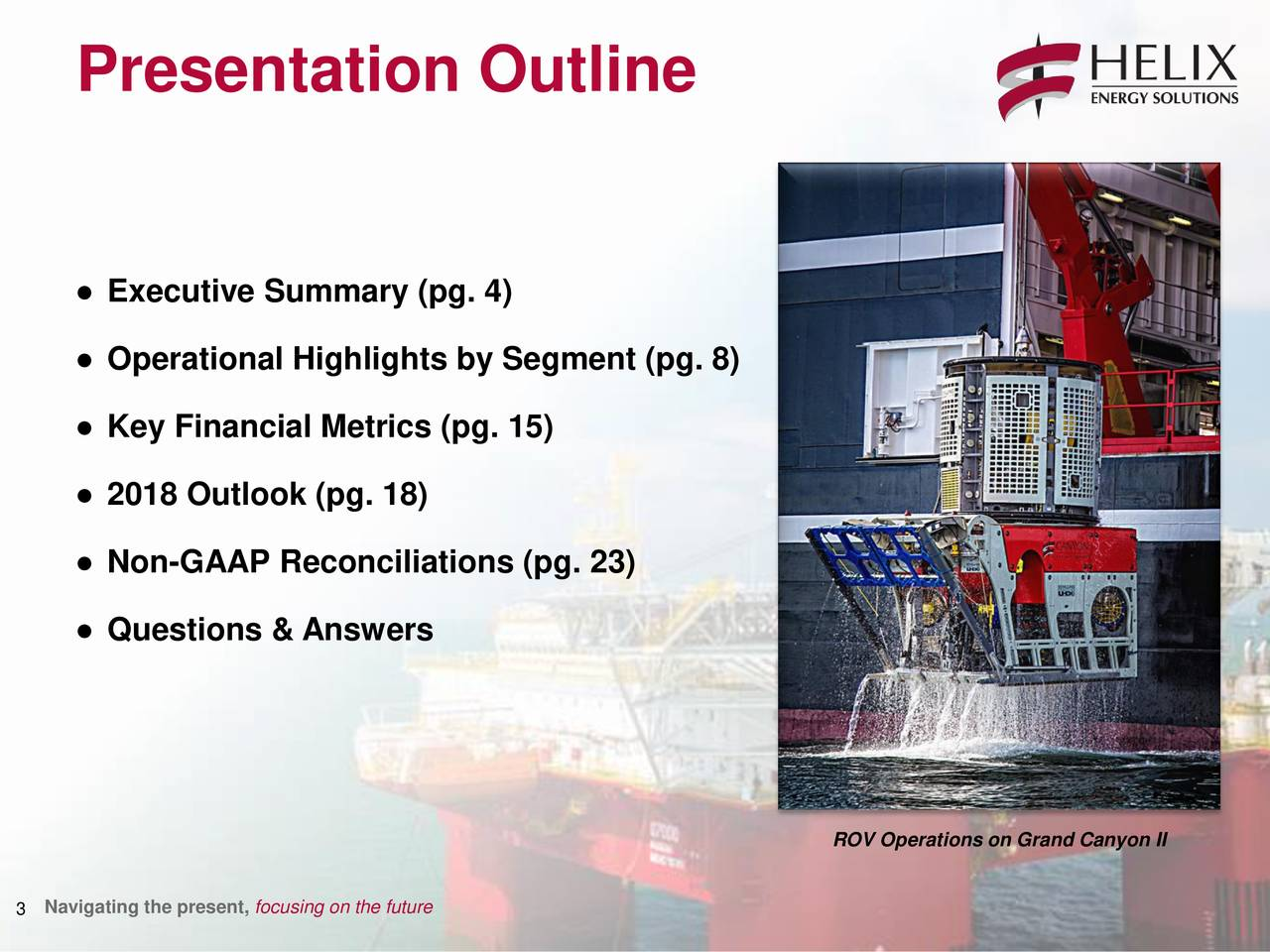 ● Executive Summary (pg. 4) ● Operational Highlights by Segment (pg. 8) ● Key Financial Metrics (pg. 15) ● 2018 Outlook (pg. 18) ● Non-GAAP Reconciliations (pg. 23) ● Questions & Answers ROV Operations on Grand Canyon II 3 Navigating the present, focusing on the future