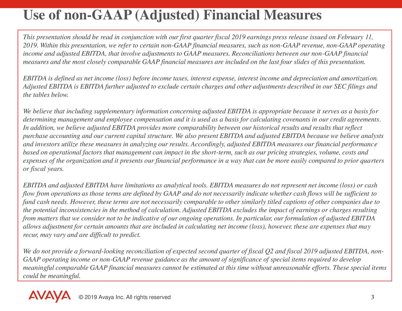 This presentation should be read in conjunction with our first quarter fiscal 2019 earnings press release issued on February 11, 2019. Within this presentation, we refer to certain non-GAAP financial measures, such as non-GAAP revenue, non-GAAP operating income and adjusted EBITDA, that involve adjustments to GAAP measures. Reconciliations between our non-GAAP financial measures and the most closely comparable GAAP financial measures are included on the last four slides of this presentation. EBITDA is defined as net income (loss) before income taxes, interest expense, interest income and depreciation and amortization. Adjusted EBITDA is EBITDA further adjusted to exclude certain charges and other adjustments described in our SEC filings and the tables below. We believe that including supplementary information concerning adjusted EBITDA is appropriate because it serves as a basis for determining management and employee compensation and it is used as a basis for calculating covenants in our credit agreements. In addition, we believe adjusted EBITDA provides more comparability between our historical results and results that reflect purchase accounting and our current capital structure. We also present EBITDA and adjusted EBITDA because we believe analysts and investors utilize these measures in analyzing our results. Accordingly, adjusted EBITDA measures our financial performance based on operational factors that management can impact in the short-term, such as our pricing strategies, volume, costs and expenses of the organization and it presents our financial performance in a way that can be more easily compared to prior quarters or fiscal years. EBITDA and adjusted EBITDA have limitations as analytical tools. EBITDA measures do not represent net income (loss) or cash flow from operations as those terms are defined by GAAP and do not necessarily indicate whether cash flows will be sufficient to fund cash needs. However, these terms are not necessarily comparable to other similarly titled captions of other companies due to the potential inconsistencies in the method of calculation. Adjusted EBITDA excludes the impact of earnings or charges resulting from matters that we consider not to be indicative of our ongoing operations. In particular, our formulation of adjusted EBITDA allows adjustment for certain amounts that are included in calculating net income (loss), however, these are expenses that may recur, may vary and are difficult to predict. We do not provide a forward-looking reconciliation of expected second quarter of fiscal Q2 and fiscal 2019 adjusted EBITDA, non- GAAP operating income or non-GAAP revenue guidance as the amount of significance of special items required to develop meaningful comparable GAAP financial measures cannot be estimated at this time without unreasonable efforts. These special items could be meaningful. © 2019 Avaya Inc. All rights reserved 3
