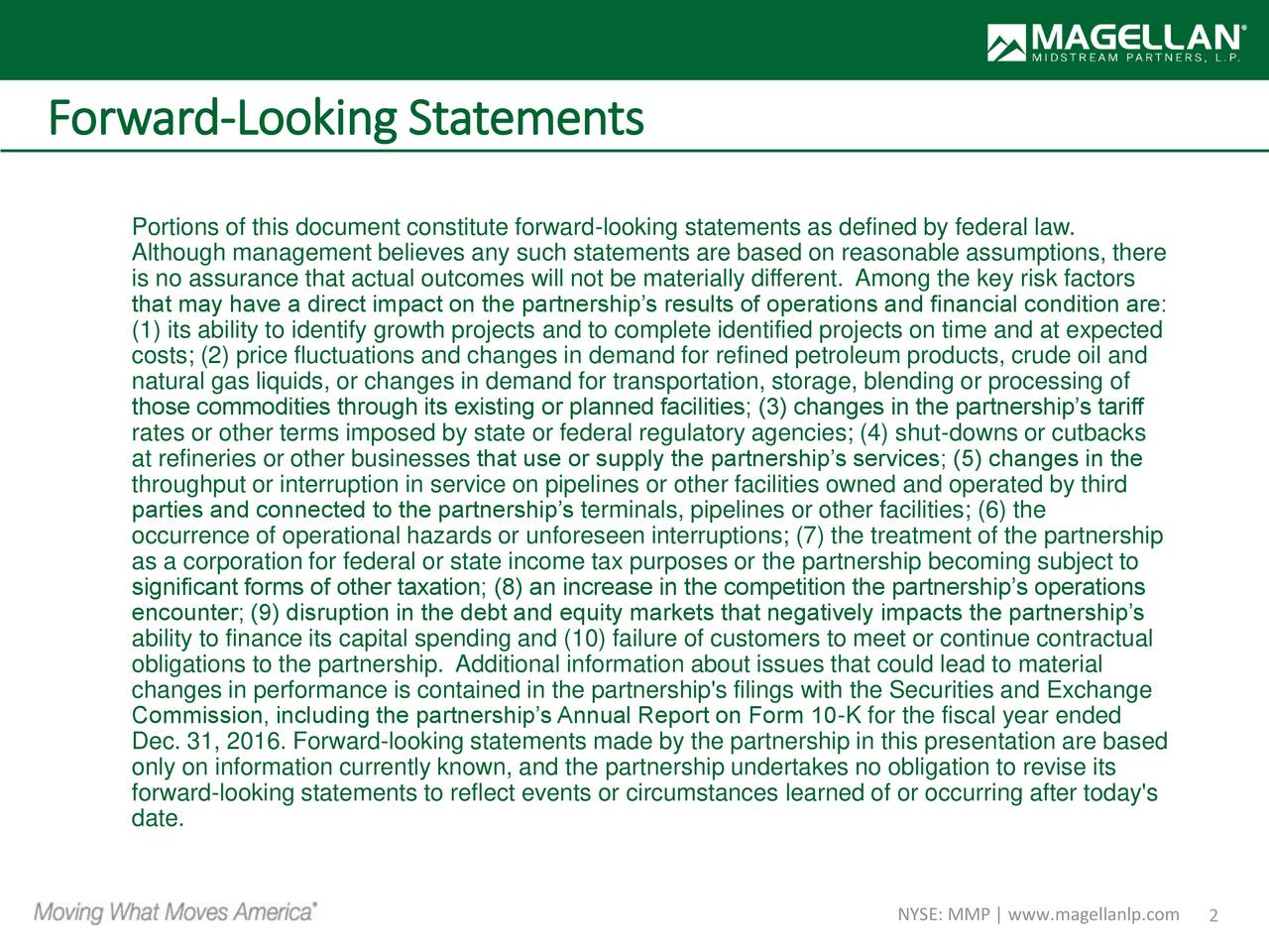 Portions of this document constitute forward-looking statements as defined by federal law. Although management believes any such statements are based on reasonable assumptions, there is no assurance that actual outcomes will not be materially different. Among the key risk factors that may have a direct impact on the partnerships results of operations and financial condition are: (1) its ability to identify growth projects and to complete identified projects on time and at expected costs; (2) price fluctuations and changes in demand for refined petroleum products, crude oil and natural gas liquids, or changes in demand for transportation, storage, blending or processing of those commodities through its existing or planned facilities; (3) changes in the partnerships tariff rates or other terms imposed by state or federal regulatory agencies; (4) shut-downs or cutbacks at refineries or other businesses that use or supply the partnerships services; (5) changes in the throughput or interruption in service on pipelines or other facilities owned and operated by third parties and connected to the partnerships terminals, pipelines or other facilities; (6) the occurrence of operational hazards or unforeseen interruptions; (7) the treatment of the partnership as a corporation for federal or state income tax purposes or the partnership becoming subject to significant forms of other taxation; (8) an increase in the competition the partnerships operations encounter; (9) disruption in the debt and equity markets that negatively impacts the partnerships ability to finance its capital spending and (10) failure of customers to meet or continue contractual obligations to the partnership. Additional information about issues that could lead to material changes in performance is contained in the partnership's filings with the Securities and Exchange Commission, including the partnerships Annual Report on Form 10-K for the fiscal year ended Dec. 31, 2016. Forward-looking statements made by the partnership in this presentation are based only on information currently known, and the partnership undertakes no obligation to revise its forward-looking statements to reflect events or circumstances learned of or occurring after today's date. NYSE: MMP | www.magellanlp.com2