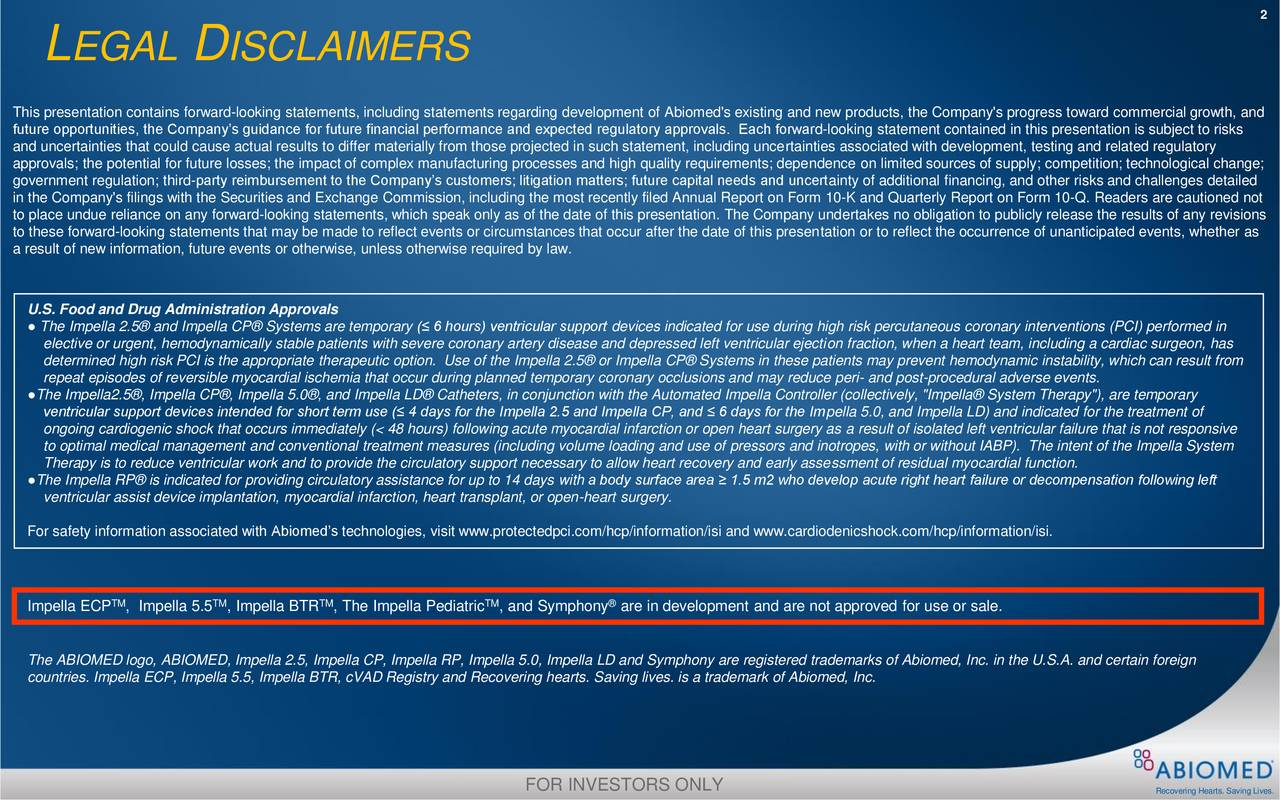 L EGAL D ISCLAIMERS This presentation contains forward-looking statements, including statements regarding development of Abiomed's existing and new products, the Company's progress toward commercial growth, and future opportunities, the Company's guidance for future financial performance and expected regulatory approvals. Each forward-looking statement contained in this presentation is subject to risks and uncertainties that could cause actual results to differ materially from those projected in such statement, including uncertainties associated with development, testing and related regulatory approvals; the potential for future losses; the impact of complex manufacturing processes and high quality requirements; dependence on limited sources of supply; competition; technological change; government regulation; third-party reimbursement to the Company's customers; litigation matters; future capital needs and uncertainty of additional financing, and other risks and challenges detailed in the Company's filings with the Securities and Exchange Commission, including the most recently filed Annual Report on Form 10-K and Quarterly Report on Form 10-Q. Readers are cautioned not to place undue reliance on any forward-looking statements, which speak only as of the date of this presentation. The Company undertakes no obligation to publicly release the results of any revisions to these forward-looking statements that may be made to reflect events or circumstances that occur after the date of this presentation or to reflect the occurrence of unanticipated events, whether as a result of new information, future events or otherwise, unless otherwise required by law. U.S. Food and Drug Administration Approvals ● The Impella 2.5® and Impella CP® Systems are temporary (≤ 6 hours) ventricular support devices indicated for use during high risk percutaneous coronary interventions (PCI) performed in elective or urgent, hemodynamically stable patients with severe coronary artery disease an