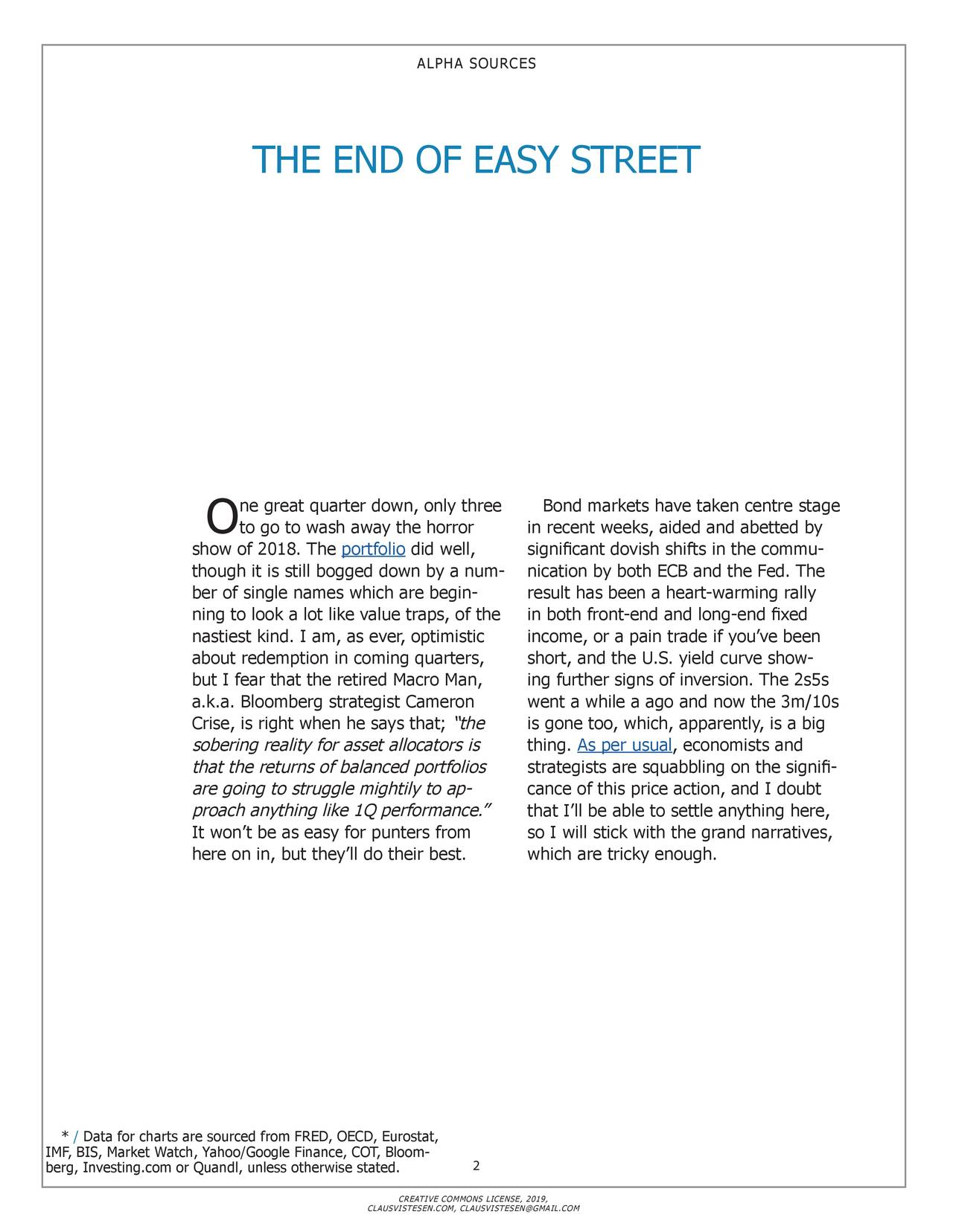 "THE END OF EASY STREET ne great quarter down, only three Bond markets have taken centre stage O to go to wash away the horror in recent weeks, aided and abetted by show of 2018. The portfolio did well, significant dovish shifts in the commu- though it is still bogged down by a num- nication by both ECB and the Fed. The ber of single names which are begin- result has been a heart-warming rally ning to look a lot like value traps, of thein both front-end and long-end fixed nastiest kind. I am, as ever, optimistic income, or a pain trade if you've been about redemption in coming quarters, short, and the U.S. yield curve show - but I fear that the retired Macro Man, ing further signs of inversion. The 2s5s a.k.a. Bloomberg strategist Cameron went a while a ago and now the 3m/10s Crise, is right when he says that;the is gone too, which, apparently, is a big sobering reality for asset allocators is thing. As per usual, economists and that the returns of balanced portfolios strategists are squabbling on the signifi- are going to struggle mightily to ap cance of this price action, and I doubt proach anything like 1Q performance."" that I'll be able to settle anything here, It won't be as easy for punters from so I will stick with the grand narratives, here on in, but they'll do their best. which are tricky enough. * / Data for charts are sourced from FRED, OECD, Eurostat, IMF, BIS, Market Watch, Yahoo/Google Finance, COT, Bloo2- berg, Investing.com or Quandl, unless otherwise stated. CREATIVE COMMONS LICENSE, 2019, CLAUSVISTESEN.COM, CLAUSVISTESEN@GMAIL.COM"