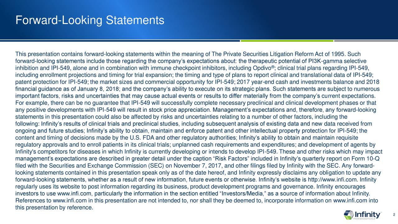 "This presentation contains forward-looking statements within the meaning of The Private Securities Litigation Reform Act of 1995. Such forward-looking statements include those regarding the company's expectations about: the therapeutic potential of PI3K-gamma selective inhibition and IPI-549, alone and in combination with immune checkpoint inhibitors, including Opdivo ; clinical trial plans regarding IPI-549, including enrollment projections and timing for trial expansion; the timing and type of plans to report clinical and translational data of IPI-549; patent protection for IPI-549; the market sizes and commercial opportunity for IPI-549; 2017 year-end cash and investments balance and 2018 financial guidance as of January 8, 2018; and the company's ability to execute on its strategic plans. Such statements are subject to numerous important factors, risks and uncertainties that may cause actual events or results to differ materially from the company's current expectations. For example, there can be no guarantee that IPI-549 will successfully complete necessary preclinical and clinical development phases or that any positive developments with IPI-549 will result in stock price appreciation. Management's expectations and, therefore, any forward-looking statements in this presentation could also be affected by risks and uncertainties relating to a number of other factors, including the following: Infinity's results of clinical trials and preclinical studies, including subsequent analysis of existing data and new data received from ongoing and future studies; Infinity's ability to obtain, maintain and enforce patent and other intellectual property protection for IPI-549; the content and timing of decisions made by the U.S. FDA and other regulatory authorities; Infinity's ability to obtain and maintain requisite regulatory approvals and to enroll patients in its clinical trials; unplanned cash requirements and expenditures; and development of agents by Infinity's competitors for diseases in which Infinity is currently developing or intends to develop IPI-549. These and other risks which may impact management's expectations are described in greater detail under the caption ""Risk Factors"" included in Infinity's quarterly report on Form 10-Q filed with the Securities and Exchange Commission (SEC) on November 7, 2017, and other filings filed by Infinity with the SEC. Any forward- looking statements contained in this presentation speak only as of the date hereof, and Infinity expressly disclaims any obligation to update any forward-looking statements, whether as a result of new information, future events or otherwise. Infinity's website is http://www.infi.com. Infinity regularly uses its website to post information regarding its business, product development programs and governance. Infinity encourages investors to use www.infi.com, particularly the information in the section entitled ""Investors/Media,"" as a source of information about Infinity. References to www.infi.com in this presentation are not intended to, nor shall they be deemed to, incorporate information on www.infi.com into this presentation by reference. 2"