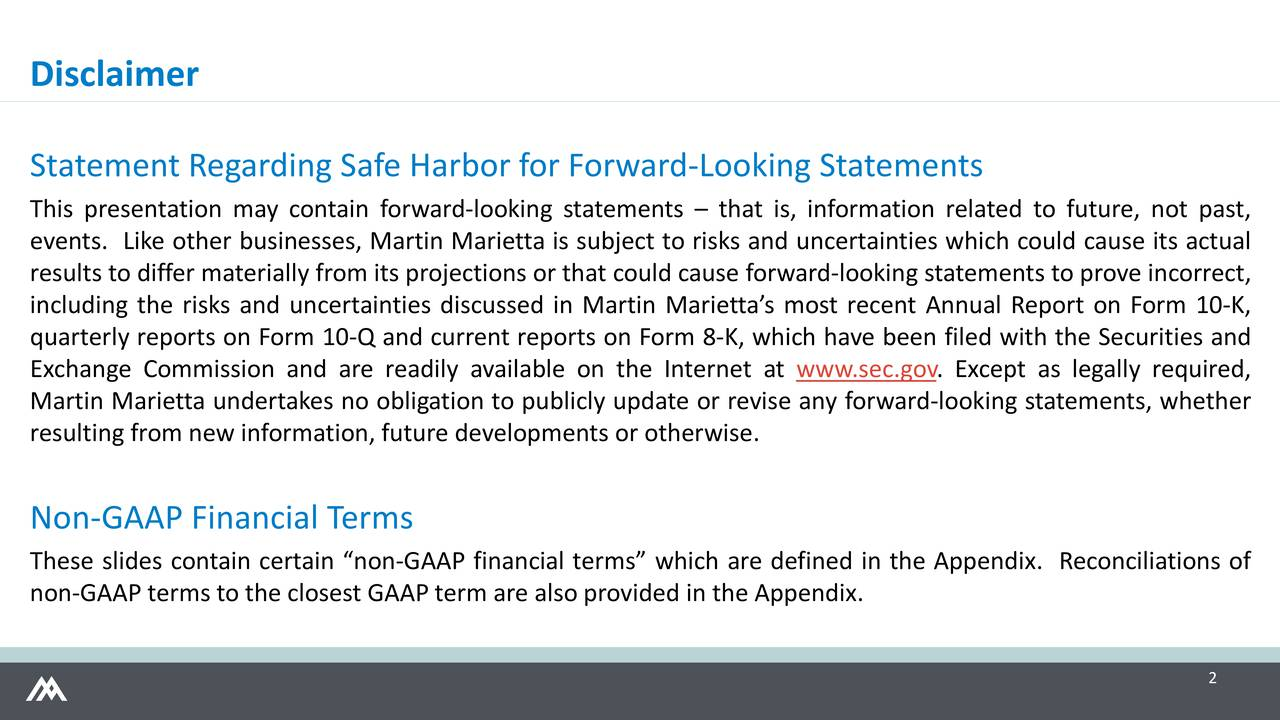 Statement Regarding Safe Harbor for Forward-Looking Statements This presentation may contain forward-looking statements  that is, information related to future, not past, events. Like other businesses, Martin Marietta is subject to risks and uncertainties which could cause its actual results to differ materially from its projections or that could cause forward-looking statements to prove incorrect, including the risks and uncertainties discussed in Martin Mariettas most recent Annual Report on Form 10-K, quarterly reports on Form 10-Q and current reports on Form 8-K, which have been filed with the Securities and Exchange Commission and are readily available on the Internet at www.sec.gov. Except as legally required, Martin Marietta undertakes no obligation to publicly update or revise any forward-looking statements, whether resulting from new information, future developments or otherwise. Non-GAAP Financial Terms These slides contain certain non-GAAP financial terms which are defined in the Appendix. Reconciliations of non-GAAP terms to the closest GAAP term are also provided in the Appendix. 2
