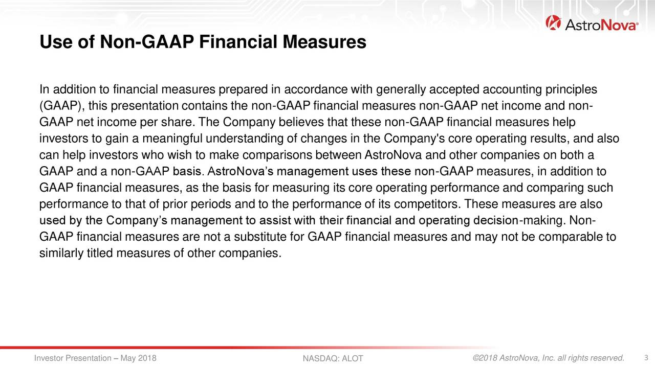 In addition to financial measures prepared in accordance with generally accepted accounting principles (GAAP), this presentation contains the non-GAAP financial measures non-GAAP net income and non- GAAP net income per share. The Company believes that these non-GAAP financial measures help investors to gain a meaningful understanding of changes in the Company's core operating results, and also can help investors who wish to make comparisons between AstroNova and other companies on both a GAAP and a non-GAAP basis. AstroNova's management uses these non-GAAP measures, in addition to GAAP financial measures, as the basis for measuring its core operating performance and comparing such performance to that of prior periods and to the performance of its competitors. These measures are also used by the Company's management to assist with their financial and operating decision-making. Non- GAAP financial measures are not a substitute for GAAP financial measures and may not be comparable to similarly titled measures of other companies. Investor Presentation – May 2018 NASDAQ: ALOT ©2018 AstroNova, Inc. all rights reserved.