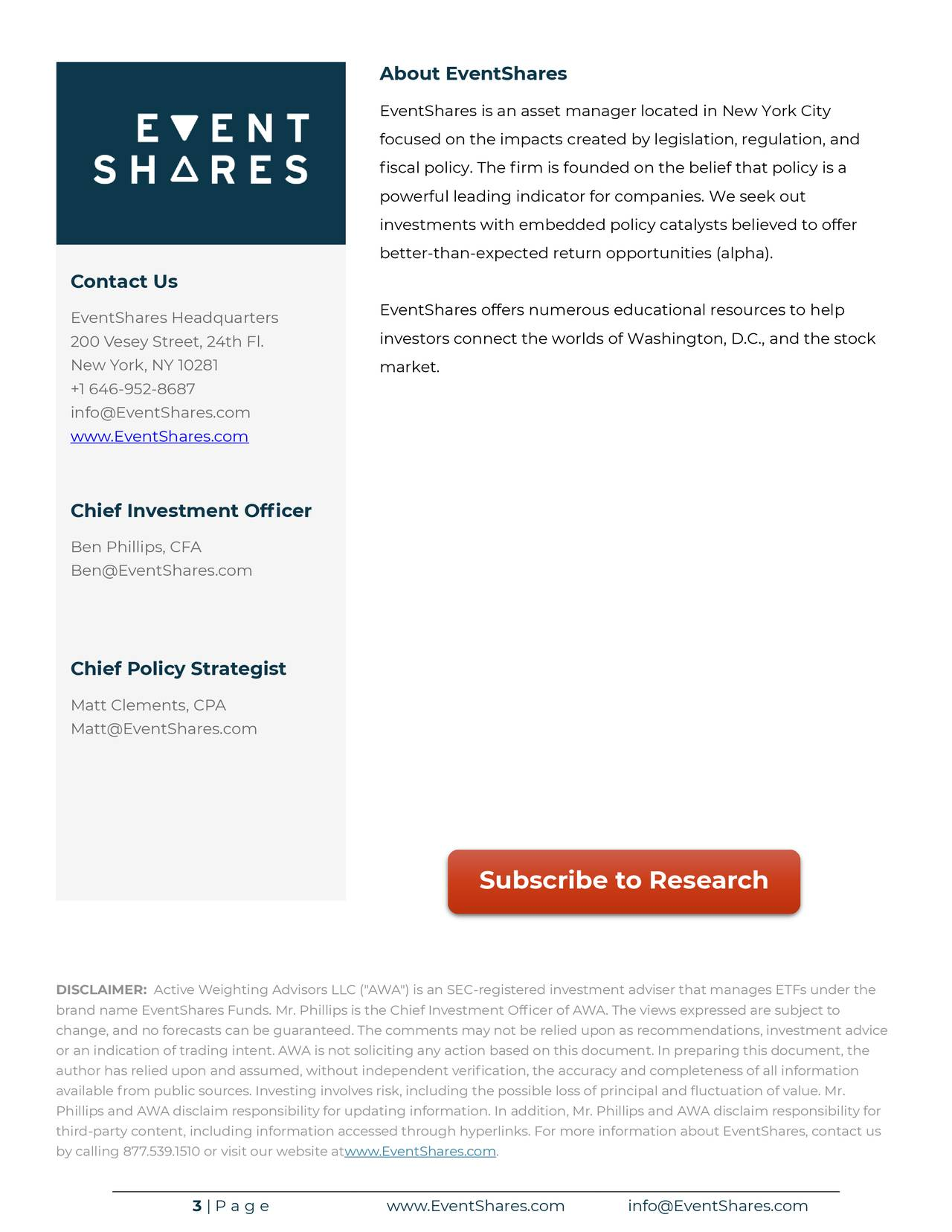 """EventShares is an asset manager located in New York City focused on the impacts created by legislation, regulation, and fiscal policy. The firm is founded on the belief that policy is a powerful leading indicator for companies. We seek out investments with embedded policy catalysts believed to offer better-than-expected return opportunities (alpha). Contact Us EventShares Headquarters EventShares offers numerous educational resources to help 200 Vesey Street, 24th Fl. investors connect the worlds of Washington, D.C., and the stock New York, NY 10281 market. +1 646-952-8687 info@EventShares.com www.EventShares.com Chief Investment Officer Ben Phillips, CFA Ben@EventShares.com Chief Policy Strategist Matt Clements, CPA Matt@EventShares.com Subscribe to Research DISCLAIMER: Active Weighting Advisors LLC (""""AWA"""") is an SEC-registered investment adviser that manages ETFs under the brand name EventShares Funds. Mr. Phillips is the Chief Investment Officer of AWA. The views expressed are subject to change, and no forecasts can be guaranteed. The comments may not be relied upon as recommendations, investment advice or an indication of trading intent. AWA is not soliciting any action based on this document. In preparing this document, the author has relied upon and assumed, without independent verification, the accuracy and completeness of all information available from public sources. Investing involves risk, including the possible loss of principal and fluctuation of value. Mr. Phillips and AWA disclaim responsibility for updating information. In addition, Mr. Phillips and AWA disclaim responsibility for third-party content, including information accessed through hyperlinks. For more information about EventShares, contact us by calling 877.539.1510 or visit our website atwww.EventShares.com. 3 
