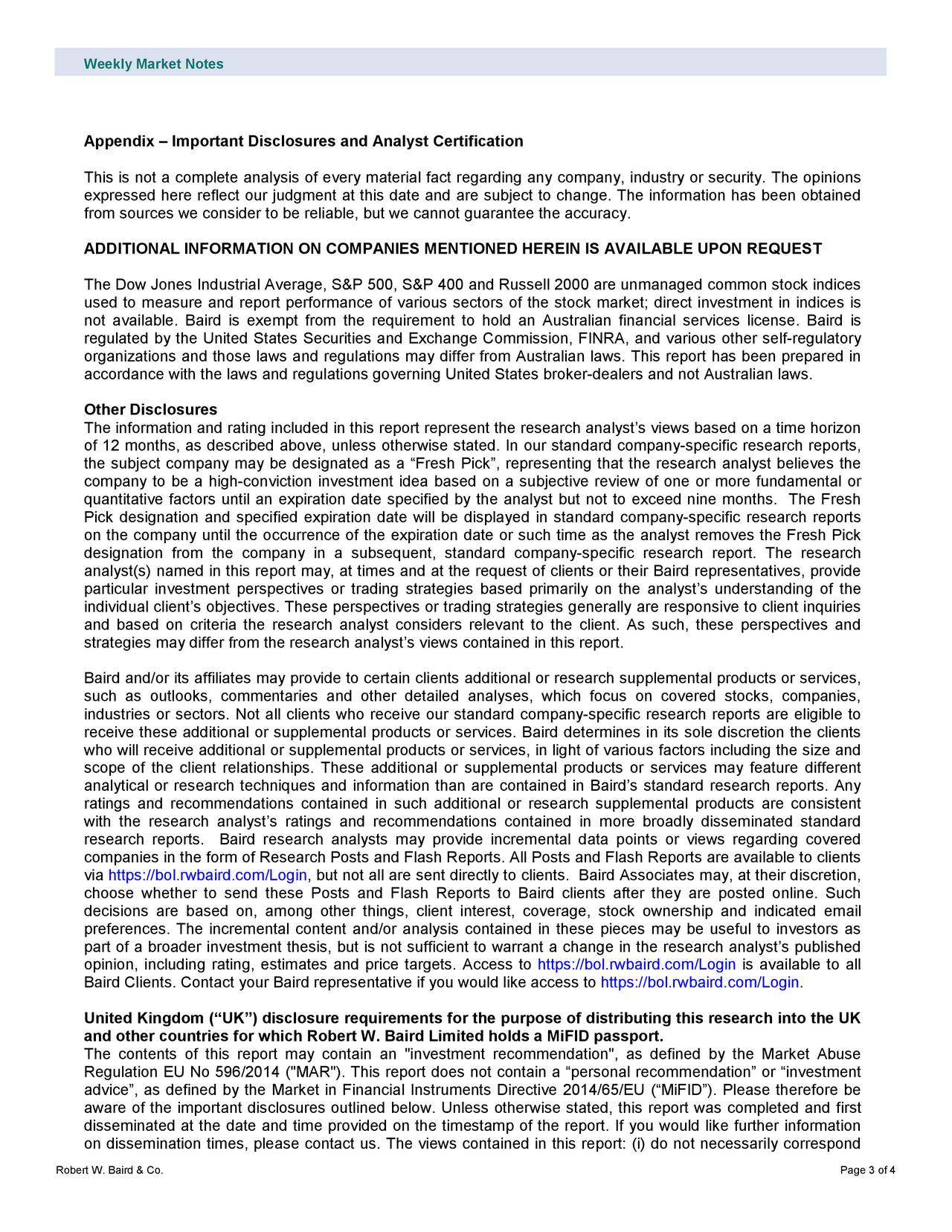 """Appendix – Important Disclosures and Analyst Certification This is not a complete analysis of every material fact regarding any company, industry or security. The opinions expressed here reflect our judgment at this date and are subject to change. The information has been obtained from sources we consider to be reliable, but we cannot guarantee the accuracy. ADDITIONAL INFORMATION ON COMPANIES MENTIONED HEREIN IS AVAILABLE UPON REQUEST The Dow Jones Industrial Average, S&P 500, S&P 400 and Russell 2000 are unmanaged common stock indices used to measure and report performance of various sectors of the stock market; direct investment in indices is not available. Baird is exempt from the requirement to hold an Australian financial services license. Baird is regulated by the United States Securities and Exchange Commission, FINRA, and various other self -regulatory organizations and those laws and regulations may differ from Australian laws. This report has been prepared in accordance with the laws and regulations governing United States broker-dealers and not Australian laws. Other Disclosures The information and rating included in this report represent the research analyst's views based on a time horizon of 12 months, as described above, unless otherwise stated. In our standard company-specific research reports, the subject company may be designated as a """"Fresh Pick"""", representing that the research analyst believes the company to be a high -conviction investment idea based on a subjective review of one or more fundamental or quantitative factors until an expiration date specified by the analyst but not to exceed nine months. The Fresh Pick designation and specified expiration date will be displayed in standard company -specific research reports on the company until the occ urrence of the expiration date or such time as the analyst removes the Fresh Pick designation from the company in a subsequent, standard company -specific research report. The research analyst(s) na"""