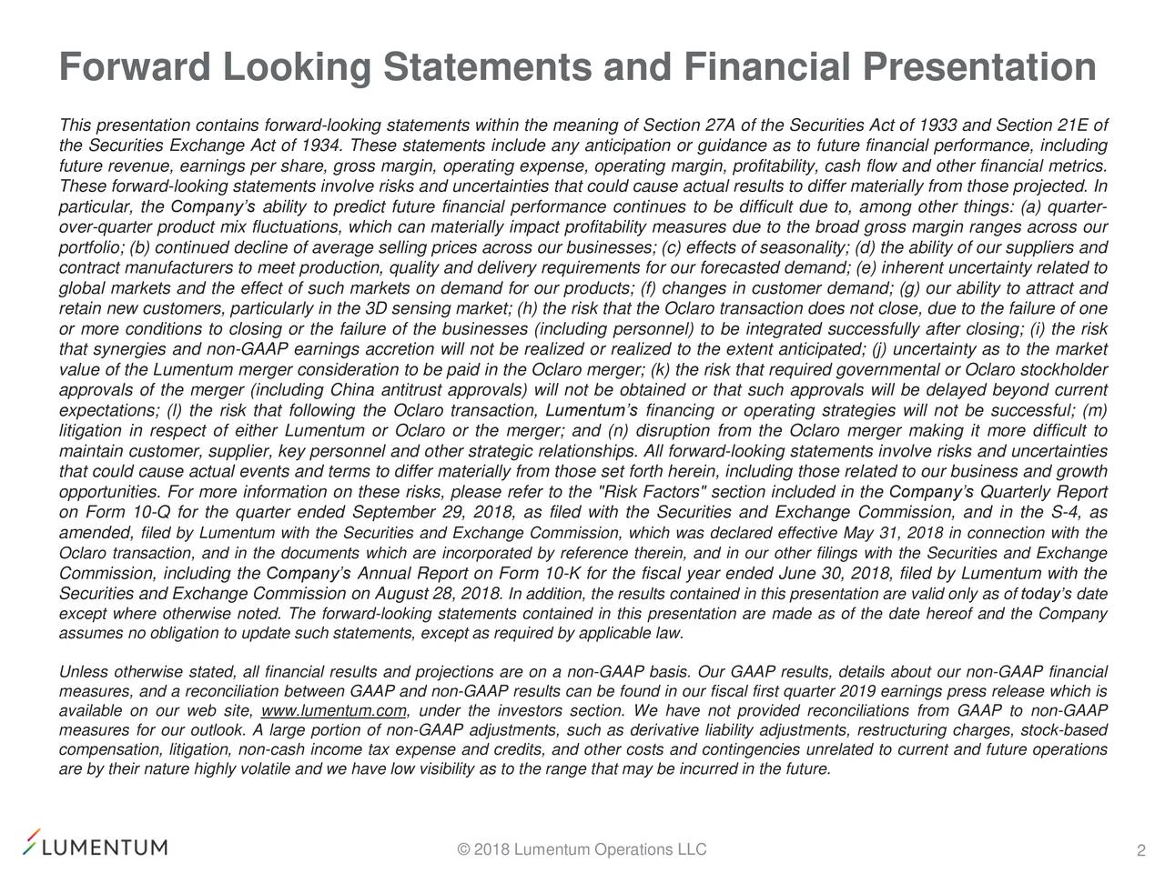 This presentation contains forward-looking statements within the meaning of Section 27A of the Securities Act of 1933 and Section 21E of the Securities Exchange Act of 1934. These statements include any anticipation or guidance as to future financial performance, including future revenue, earnings per share, gross margin, operating expense, operating margin, profitability, cash flow and other financial metrics. These forward-looking statements involve risks and uncertainties that could cause actual results to differ materially from those projected. In particular, the Company's ability to predict future financial performance continues to be difficult due to, among other things: (a) quarter- over-quarter product mix fluctuations, which can materially impact profitability measures due to the broad gross margin ranges across our portfolio; (b) continued decline of average selling prices across our businesses; (c) effects of seasonality; (d) the ability of our suppliers and contract manufacturers to meet production, quality and delivery requirements for our forecasted demand; (e) inherent uncertainty related to global markets and the effect of such markets on demand for our products; (f) changes in customer demand; (g) our ability to attract and retain new customers, particularly in the 3D sensing market; (h) the risk that the Oclaro transaction does not close, due to the failure of one or more conditions to closing or the failure of the businesses (including personnel) to be integrated successfully after closing; (i) the risk that synergies and non-GAAP earnings accretion will not be realized or realized to the extent anticipated; (j) uncertainty as to the market value of the Lumentum merger consideration to be paid in the Oclaro merger; (k) the risk that required governmental or Oclaro stockholder approvals of the merger (including China antitrust approvals) will not be obtained or that such approvals will be delayed beyond current expectations; (l) the risk that follo