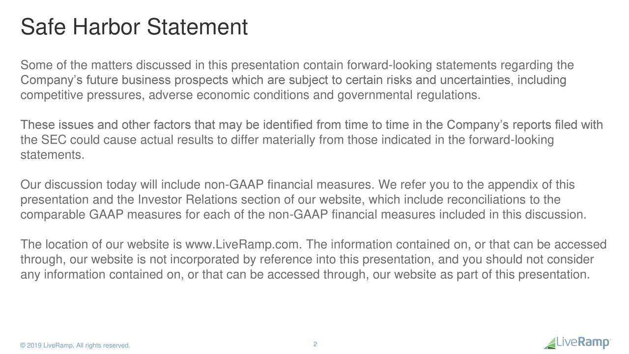Some of the matters discussed in this presentation contain forward-looking statements regarding the Company's future business prospects which are subject to certain risks and uncertainties, including competitive pressures, adverse economic conditions and governmental regulations. These issues and other factors that may be identified from time to time in the Company's reports filed with the SEC could cause actual results to differ materially from those indicated in the forward-looking statements. Our discussion today will include non-GAAP financial measures. We refer you to the appendix of this presentation and the Investor Relations section of our website, which include reconciliations to the comparable GAAP measures for each of the non-GAAP financial measures included in this discussion. The location of our website is www.LiveRamp.com. The information contained on, or that can be accessed through, our website is not incorporated by reference into this presentation, and you should not consider any information contained on, or that can be accessed through, our website as part of this presentation. © 2019 LiveRamp. All rights reserved. 2
