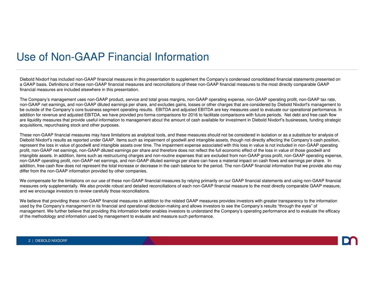 opt. Footer profit, non-GAAP tax rate, ate our operational performance. In d financial stby Diebold Nixdorfs management tod earnit directly comparable GAAP measure,f periods. Net debt and free cash flow eater transparency to the informationficacy ld Nixdorfly affecting the Companys cash position, lue is not included in non-GAAP operatingvide also may or other charges that are considered primarily on our GAAP financial statements and using non-GAAP financial reflect the full economic effect of the loss in value of those goodwill and non-GAAP operating expense, non-GAAP operatingdered in isol these non-GAAP financial measures to the most directly compaGAAP measures provides investors with gr ount of cash available for investment in Diebo a comparisons for 2016 to facilitate comparisons with futurend allows investors to see the Companys res s. EBITDA and adjusted EBITDA are key measures used to evalu financial measures by relying as impairment of goodwill and intangible assets, though not direct on better enables investors to understand the Companys operating pe charges and non-routine expenses that are excluded from non-GAAP gross profit, non-GAAP operating expense, ngs per share, and excludes gains, losses easures in this presentation itationsearnings per share and therefore does notshare can have a material impact on cash fl oduct, service and total gross margins, financial measures and reconciliations of nancial measures in addition to the related ovide robust and detailed reconciliations of each non-GAAP financial measure to the mos sewhere in this presentation. on provided by other companies. stock and other purposes. 2 | DIEBOLD NIXDORF Diea GfnAPcThnmobeaoutiiacqoftrDiereplrintnon-GAAP opermeaand weeenbmluof the methodology and information used by management to evaluate and measure such performance. fin Use of Non-GAAP Financial Information