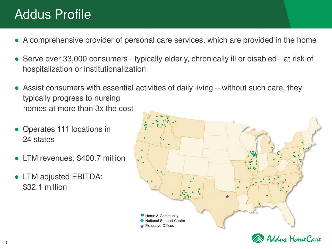 A comprehensive provider of personal care services, which are provided in the home Serve over 33,000 consumers - typically elderly, chronically ill or disabled - at risk of hospitalization or institutionalization Assist consumers with essential activities of daily living  without such care, they typically progress to nursing homes at more than 3x the cost Operates 111 locations in 24 states LTM revenues: $400.7 million LTM adjusted EBITDA: $32.1 million 3