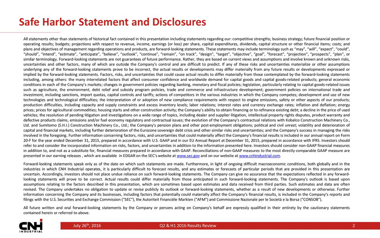 All statements other than statements of historical fact contained in this presentation including statements regarding our: competitive strengths; business strategy; future financial position or operating results; budgets; projections with respect to revenue, income, earnings (or loss) per share, capital expenditures, dividends, capital structure or other financial items; costs; and plans and objectives of management regarding operations and products, are forward-looking statements. These statements may include terminology such as may, will, expect, could, should, intend, estimate, anticipate, believe, outlook, continue, remain, on track, design, target, objective, goal, forecast, projection, prospects, plan, or similar terminology. Forward-looking statements are not guarantees of future performance. Rather, they are based on current views and assumptions and involve known and unknown risks, uncertainties and other factors, many of which are outside the Companys control and are difficult to predict. If any of these risks and uncertainties materialize or other assumptions underlying any of the forward-looking statements prove to be incorrect, the actual results or developments may differ materially from any future results or developments expressed or implied by the forward-looking statements. Factors, risks, and uncertainties that could cause actual results to differ materially from those contemplated by the forward-looking statements including, among others: the many interrelated factors that affect consumer confidence and worldwide demand for capital goods and capital goods-related products; general economic conditions in each of the Companys markets; changes in government policies regarding banking, monetary and fiscal policies; legislation, particularly relating to capital goods-related issues such as agriculture, the environment, debt relief and subsidy program policies, trade and commerce and infrastructure development; government policies on international trade