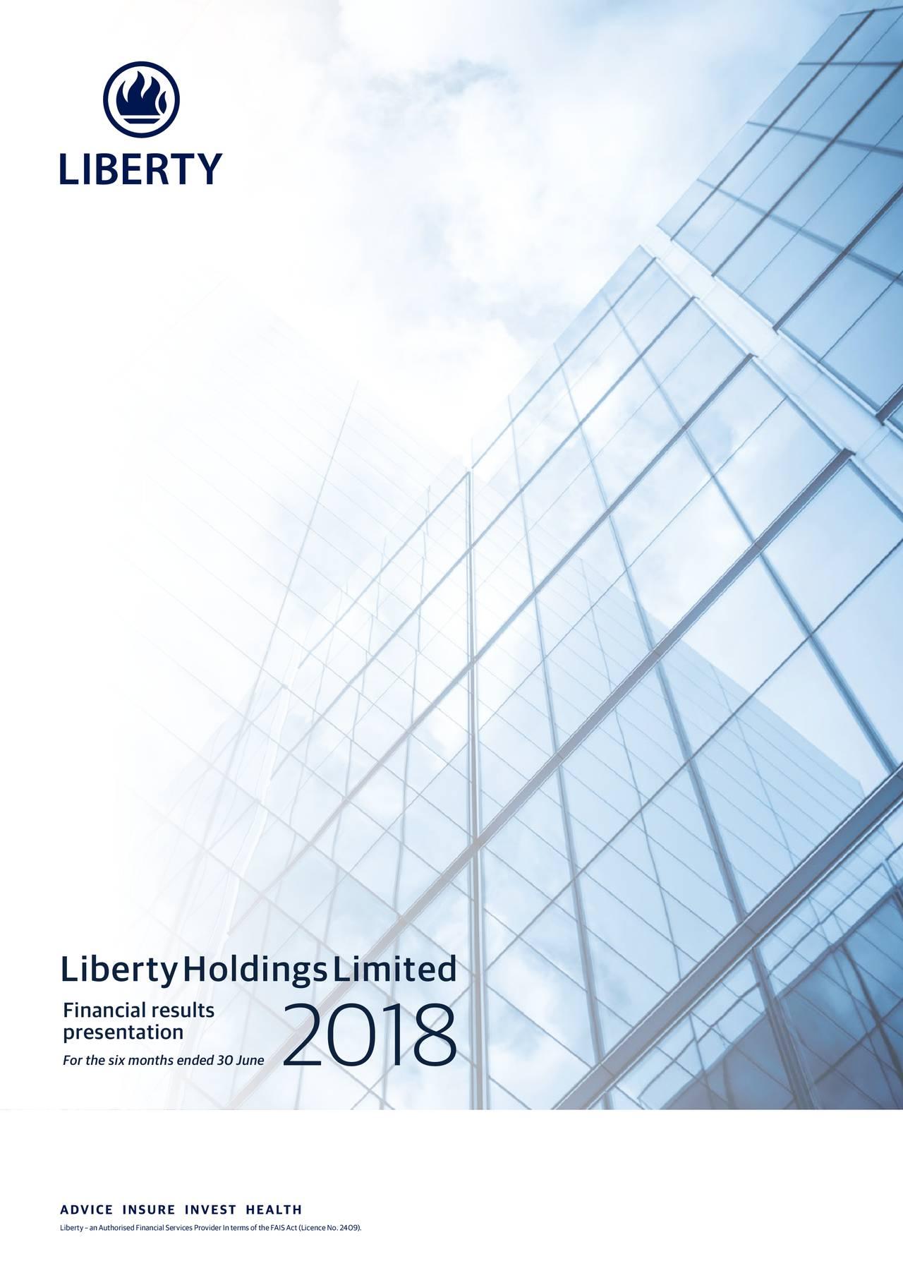 presentationults Forthesixmonths2018d30June Liberty–anAuthorisedFinancialServicesProviderIntermsoftheFAISAct(LicenceNo.2409).