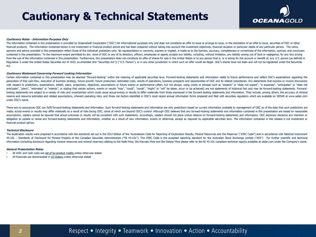 """Cautionary Notes - Information Purposes Only The information contained in this presentation is provided by OceanaGold Corporation (OGC) for informational purposes only and does not constitute an offer to issue or arrange to issue, or the solicitation of an offer to issue, securities of OGC or other financial products. The information contained herein is not investment or financial product advice and has been prepared without taking into account the investment objectives, financial situation or particular needs of any particular person. The views, opinions and advice provided in this presentation reflect those of the individual presenters only. No representation or warranty, express or implied, is made as to the fairness, accuracy, completeness or correctness of the information, opinions and conclusion contained in this presentation. To the maximum extent permitted by law, none of OGC or any of its directors, officers, employees or agents accepts any liability, including, without limitation, any liability arising out of fault or negligence, for any loss arising from the use of the information contained in this presentation. Furthermore, this presentation does not constitute an offer of shares for sale in the United States or to any person that is, or is acting for the account or benefit of, any U.S. person (as defined in Regulation S under the United States Securities Act of 1933, as amended (the """"Securities Act"""")) (""""U.S. Person""""), or in any other jurisdiction in which such an offer would be illegal. OGCs shares have not been and will not be registered under the Securities Act. Cautionary Statement Concerning Forward Looking Information Certain information contained in this presentation may be deemed forward-looking within the meaning of applicable securities laws. Forward-looking statements and information relate to future performance and reflect OGCs expectations regarding the generation of free cash flow, execution of business strategy, future growth, future produ"""