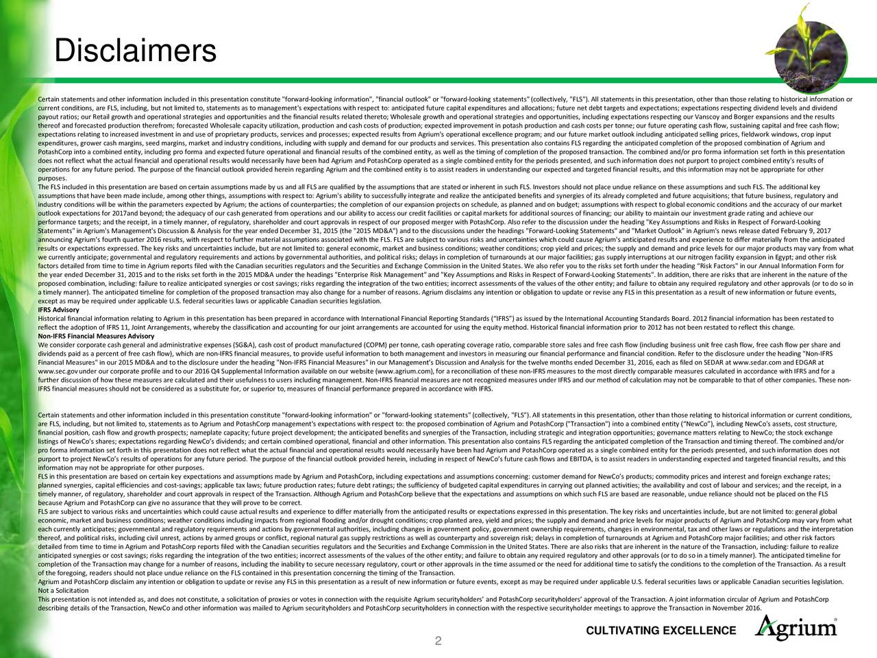 """Certain statementsand other information included in this presentation constitute """"forward-looking information"""", """"financial outlook"""" or """"forward-looking statements""""(collectively, """"FLS""""). All statements in this presentation, other than those relating to historical information or current conditions, are FLS, including, but not limited to, statementsas to management's expectationswith respect to: anticipated future capital expenditures and allocations; future net debt targets and expectations; expectations respecting dividendelvels and dividend payout ratios; our Retail growth and operational strategies and opportunities and the financial results related thereto; Wholesale growth andoperational strategies andopportunities, including expectations respecting our Vanscoyand Borger expansions and the results thereof andforecasted production therefrom; forecasted Wholesale capacity utilization, production andcashcosts of production; expected improvement in potash production and cash costs per tonne; our future operating cash flow, sustaining capital and fere cash flow; expectations relating to increased investment in and use of proprietary products, services and processes; expected results from Agrium's operational excellenceprogram; and our future market outlook including anticipatedselling prices, fieldwork windows, crop input expenditures, grower cash margins, seed margins, market and industry conditions, including with supply and demand for our products and services. This presentation also contains FLS regarding the anticipated completion of the proposed combination of Agrium and PotashCorp into a combined entity, including pro forma and expected future operational and financial results of the combined entity, as well as the timing of completion of the proposed transaction. The combined and/or pro forma information set forth in this presentation does not reflect what the actual financial and operational results would necessarily have been had Agrium and PotashCorp opeart"""