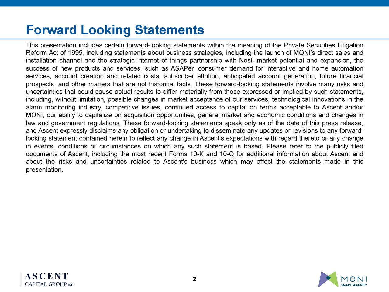 0-‐83-‐155 119-‐115-‐181 Forward Looking Statements 164-‐207-‐94 This presentation includes certain forward-looking statements within the meaning of the Private Securities Litigation 1-‐79-‐110 Reform Act of 1995, including statements about business strategies, including the launch of MONI's direct sales and installation channel and the strategic internet of things partnership with Nest, market potential and expansion, the success of new products and services, such as ASAPer, consumer demand for interactive and home automation services, account creation and related costs, subscriber attrition, anticipated account generation, future financial prospects, and other matters that are not historical facts. These forward-looking statements involve many risks and uncertainties that could cause actual results to differ materially from those expressed or implied by such statements, including, without limitation, possible changes in market acceptance of our services, technological innovations in the alarm monitoring industry, competitive issues, continued access to capital on terms acceptable to Ascent and/or MONI, our ability to capitalize on acquisition opportunities, general market and economic conditions and changes in law and government regulations. These forward-looking statements speak only as of the date of this press release, and Ascent expressly disclaims any obligation or undertaking to disseminate any updates or revisions to any forward- looking statement contained herein to reflect any change in Ascent's expectations with regard thereto or any change in events, conditions or circumstances on which any such statement is based. Please refer to the publicly filed documents of Ascent, including the most recent Forms 10-K and 10-Q for additional information about Ascent and about the risks and uncertainties related to Ascent's business which may affect the statements made in this presentation. ASCENT 2 CAPITAL GROUP INC