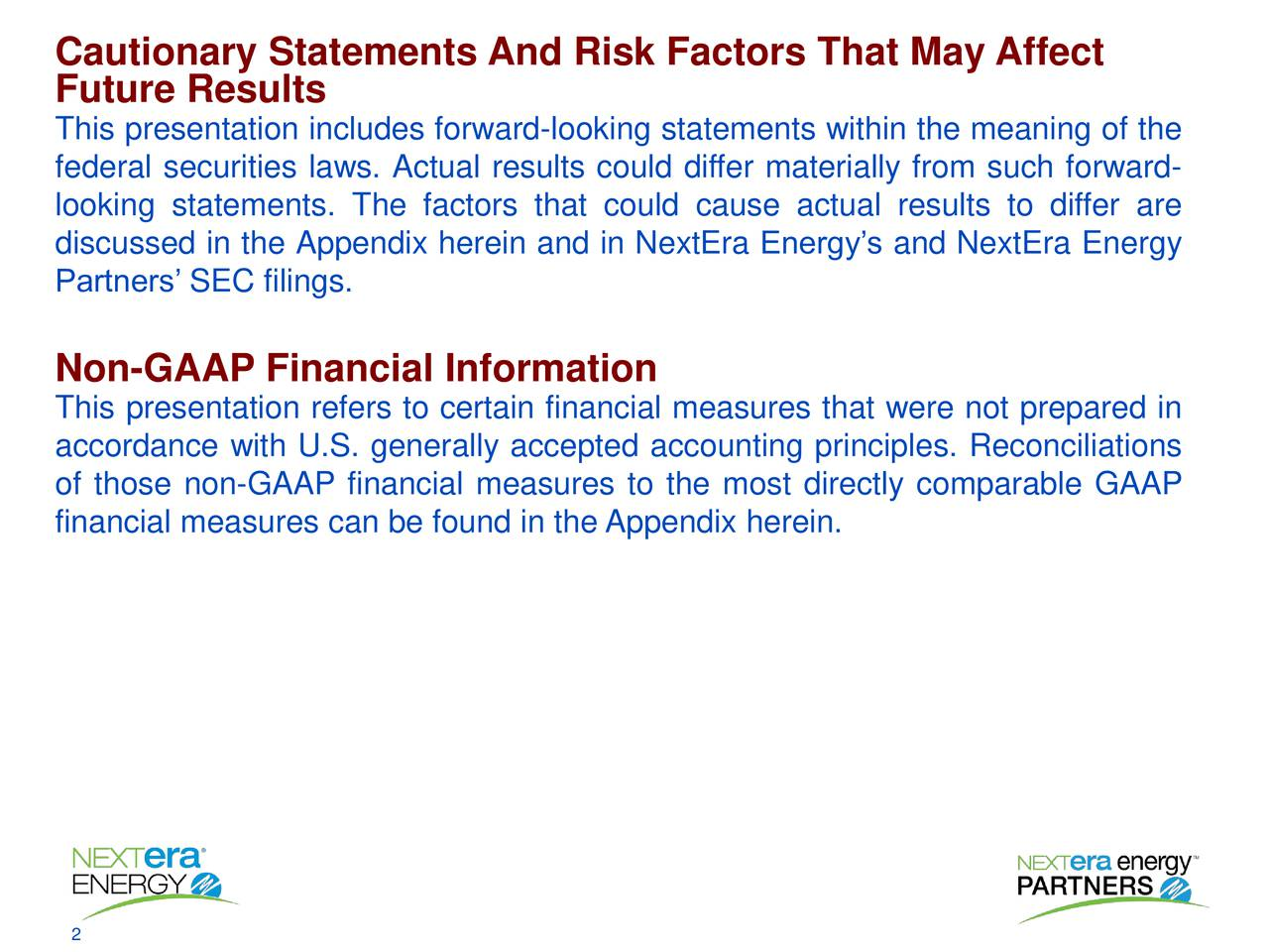 Future Results This presentation includes forward-looking statements within the meaning of the federal securities laws. Actual results could differ materially from such forward- looking statements. The factors that could cause actual results to differ are discussed in the Appendix herein and in NextEra Energys and NextEra Energy Partners SEC filings. Non-GAAP Financial Information This presentation refers to certain financial measures that were not prepared in accordance with U.S. generally accepted accounting principles. Reconciliations of those non-GAAP financial measures to the most directly comparable GAAP financial measures can be found in the Appendix herein.