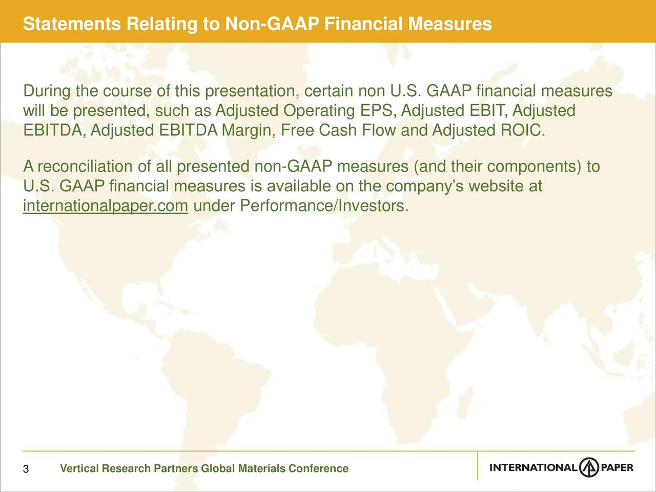 During the course of this presentation, certain non U.S. GAAP financial measures will be presented, such as Adjusted Operating EPS, Adjusted EBIT, Adjusted EBITDA, Adjusted EBITDA Margin, Free Cash Flow and Adjusted ROIC. A reconciliation of all presented non-GAAP measures (and their components) to U.S. GAAP financial measures is available on the companys website at internationalpaper.com under Performance/Investors. 3 Vertical Research Partners Global Materials Conference