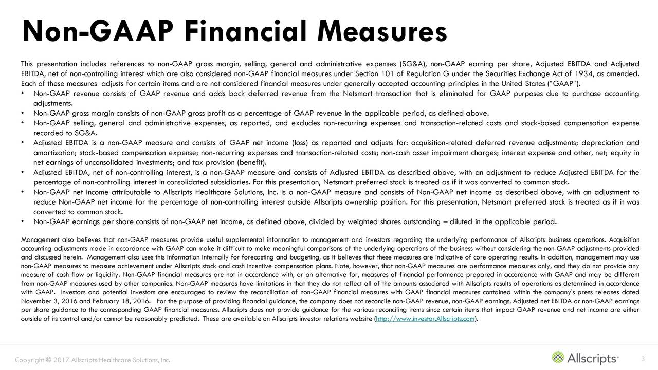 This presentation includes references to non-GAAP gross margin, selling, general and administrative expenses (SG&A), non-GAAP earning per share, Adjusted EBITDA and Adjusted EBITDA, net of non-controlling interest which are also considered non-GAAP financial measures under Section 101 of Regulation G under the Securities Exchange Act of 1934, as amended. Each of these measures adjusts for certain items and are not considered financial measures under generally accepted accounting principles in the United States (GAAP). Non-GAAP revenue consists of GAAP revenue and adds back deferred revenue from the Netsmart transaction that is eliminated for GAAP purposes due to purchase accounting adjustments. Non-GAAP gross margin consists of non-GAAP gross profit as a percentage of GAAP revenue in the applicable period, as defined above. Non-GAAP selling, general and administrative expenses, as reported, and excludes non-recurring expenses and transaction-related costs and stock-based compensation expense recorded to SG&A. Adjusted EBITDA is a non-GAAP measure and consists of GAAP net income (loss) as reported and adjusts for: acquisition-related deferred revenue adjustments; depreciation and amortization; stock-based compensation expense; non-recurring expenses and transaction-related costs; non-cash asset impairment charges; interest expense and other, net; equity in net earnings of unconsolidated investments; and tax provision (benefit). Adjusted EBITDA, net of non-controlling interest, is a non-GAAP measure and consists of Adjusted EBITDA as described above, with an adjustment to reduce Adjusted EBITDA for the percentage of non-controlling interest in consolidated subsidiaries. For this presentation, Netsmart preferred stock is treated as if it was converted to common stock. Non-GAAP net income attributable to Allscripts Healthcare Solutions, Inc. is a non-GAAP measure and consists of Non-GAAP net income as described above, with an adjustment to reduce Non-GAAP net income for the percentage of non-controlling interest outside Allscripts ownership position. For this presentation, Netsmart preferred stock is treated as if it was converted to common stock. Non-GAAP earnings per share consists of non-GAAP net income, as defined above, divided by weighted shares outstanding  diluted in the applicable period. Management also believes that non-GAAP measures provide useful supplemental information to management and investors regarding the underlying performance of Allscripts business operations. Acquisition accounting adjustments made in accordance with GAAP can make it difficult to make meaningful comparisons of the underlying operations of the business without considering the non-GAAP adjustments provided and discussed herein. Management also uses this information internally for forecasting and budgeting, as it believes that these measures are indicative of core operating results. In addition, management may use non-GAAP measures to measure achievement under Allscripts stock and cash incentive compensation plans. Note, however, that non-GAAP measures are performance measures only, and they do not provide any measure of cash flow or liquidity. Non-GAAP financial measures are not in accordance with, or an alternative for, measures of financial performance prepared in accordance with GAAP and may be different from non-GAAP measures used by other companies. Non-GAAP measures have limitations in that they do not reflect all of the amounts associated with Allscripts results of operations as determined in accordance with GAAP. Investors and potential investors are encouraged to review the reconciliation of non-GAAP financial measures with GAAP financial measures contained within the company's press releases dated November 3, 2016 and February 18, 2016. For the purpose of providing financial guidance, the company does not reconcile non-GAAP revenue, non-GAAP earnings, Adjusted net EBITDA or non-GAAP earnings per share guidance to the corresponding GAAP financial measures. Allscripts does not provide guidance for the various reconciling items since certain items that impact GAAP revenue and net income are either outside of its control and/or cannot be reasonably predicted. These are available on Allscripts investor relations website (http://www.investor.Allscripts.com). Copyright  2017 Allscripts Healthcare Solutions, Inc. 3