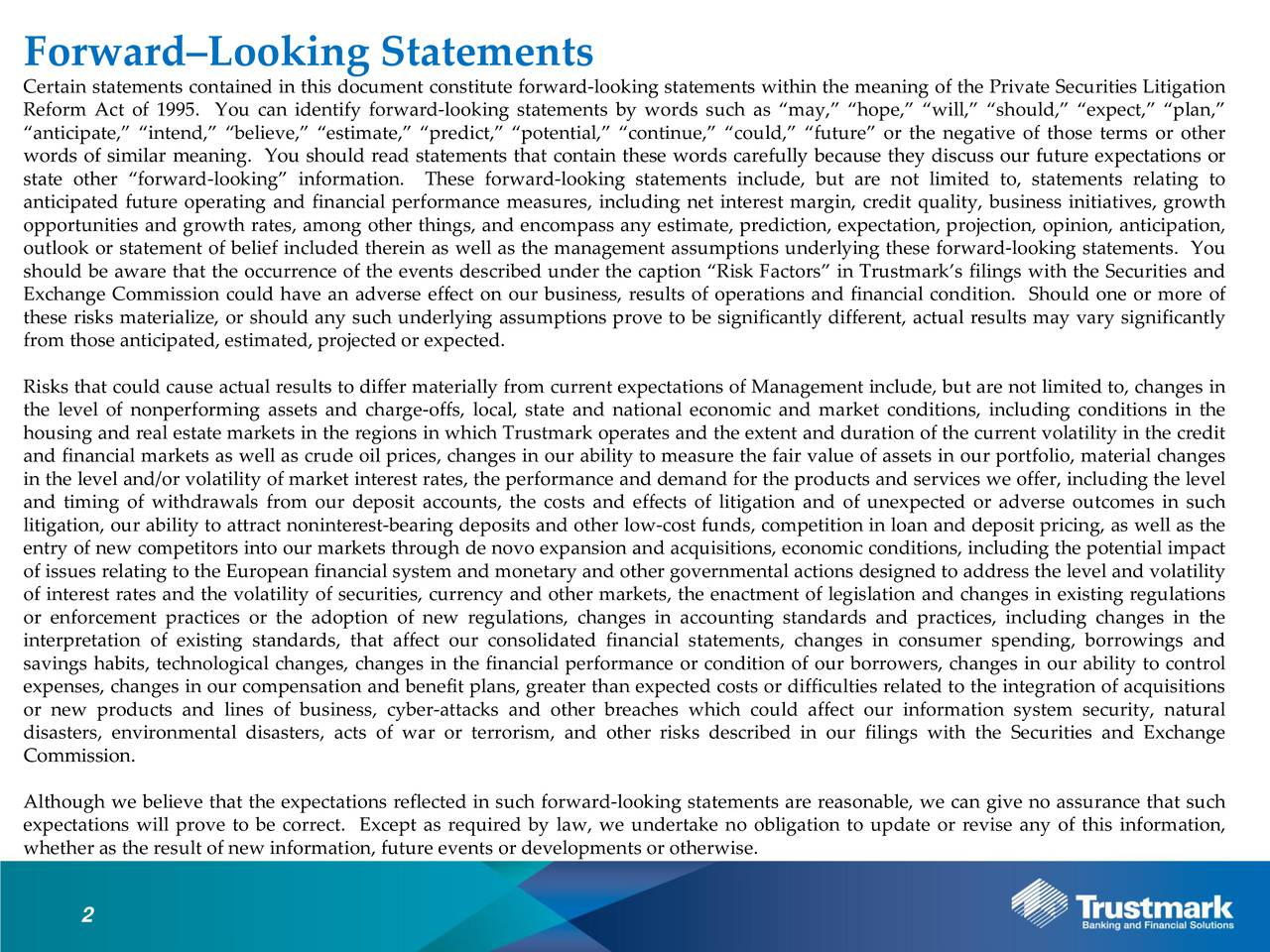 Certain statements contained in this document constitute forward-looking statements within the meaning of the Private Securities Litigation Reform Act of 1995. You can identify forward-looking statements by words such as may, hope, will, should, expect, plan, anticipate, intend, believe, estimate, predict, potential, continue, could, future or the negative of those terms or other words of similar meaning. You should read statements that contain these words carefully because they discuss our future expectations or state other forward-looking information. These forward-looking statements include, but are not limited to, statements relating to anticipated future operating and financial performance measures, including net interest margin, credit quality, business initiatives, growth opportunities and growth rates, among other things, and encompass any estimate, prediction, expectation, projection, opinion, anticipation, outlook or statement of belief included therein as well as the management assumptions underlying these forward-looking statements. You should be aware that the occurrence of the events described under the caption Risk Factors in Trustmarks filings with the Securities and Exchange Commission could have an adverse effect on our business, results of operations and financial condition. Should one or more of these risks materialize, or should any such underlying assumptions prove to be significantly different, actual results may vary significantly from those anticipated, estimated, projected or expected. Risks that could cause actual results to differ materially from current expectations of Management include, but are not limited to, changes in the level of nonperforming assets and charge-offs, local, state and national economic and market conditions, including conditions in the housing and real estate markets in the regions in which Trustmark operates and the extent and duration of the current volatility in the credit and financial markets as well as crude oil prices, changes in our ability to measure the fair value of assets in our portfolio, material changes in the level and/or volatility of market interest rates, the performance and demand for the products and services we offer, including the level and timing of withdrawals from our deposit accounts, the costs and effects of litigation and of unexpected or adverse outcomes in such litigation, our ability to attract noninterest-bearing deposits and other low-cost funds, competition in loan and deposit pricing, as well as the entry of new competitors into our markets through de novo expansion and acquisitions, economic conditions, including the potential impact of issues relating to the European financial system and monetary and other governmental actions designed to address the level and volatility of interest rates and the volatility of securities, currency and other markets, the enactment of legislation and changes in existing regulations or enforcement practices or the adoption of new regulations, changes in accounting standards and practices, including changes in the interpretation of existing standards, that affect our consolidated financial statements, changes in consumer spending, borrowings and savings habits, technological changes, changes in the financial performance or condition of our borrowers, changes in our ability to control expenses, changes in our compensation and benefit plans, greater than expected costs or difficulties related to the integration of acquisitions or new products and lines of business, cyber-attacks and other breaches which could affect our information system security, natural disasters, environmental disasters, acts of war or terrorism, and other risks described in our filings with the Securities and Exchange Commission. Although we believe that the expectations reflected in such forward-looking statements are reasonable, we can give no assurance that such expectations will prove to be correct. Except as required by law, we undertake no obligation to update or revise any of this information, whether as the result of new information, future events or developments or otherwise. 2