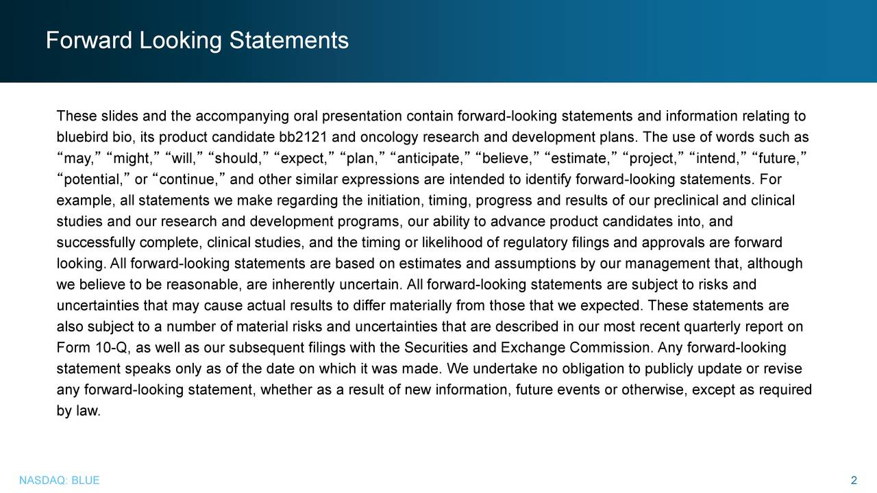 These slides and the accompanying oral presentation contain forward-looking statements and information relating to bluebird bio, its product candidate bb2121 and oncology research and development plans. The use of words such as may, might, will, should, expect, plan, anticipate, believe, estimate, project, intend, future, potential, or continue, and other similar expressions are intended to identify forward-looking statements. For example, all statements we make regarding the initiation, timing, progress and results of our preclinical and clinical studies and our research and development programs, our ability to advance product candidates into, and successfully complete, clinical studies, and the timing or likelihood of regulatory filings and approvals are forward looking. All forward-looking statements are based on estimates and assumptions by our management that, although we believe to be reasonable, are inherently uncertain. All forward-looking statements are subject to risks and uncertainties that may cause actual results to differ materially from those that we expected. These statements are also subject to a number of material risks and uncertainties that are described in our most recent quarterly report on Form 10-Q, as well as our subsequent filings with the Securities and Exchange Commission. Any forward-looking statement speaks only as of the date on which it was made. We undertake no obligation to publicly update or revise any forward-looking statement, whether as a result of new information, future events or otherwise, except as required by law. NASDAQ: BLUE 2