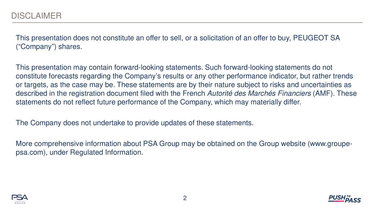 This presentation does not constitute an offer to sell, or a solicitation of an offer to buy, PEUGEOT SA (Company) shares. This presentation may contain forward-looking statements. Such forward-looking statements do not constitute forecasts regarding the Companys results or any other performance indicator, but rather trends or targets, as the case may be. These statements are by their nature subject to risks and uncertainties as described in the registration document filed with the French Autorit des Marchs Financiers (AMF). These statements do not reflect future performance of the Company, which may materially differ. The Company does not undertake to provide updates of these statements. More comprehensive information about PSA Group may be obtained on the Group website (www.groupe- psa.com), under Regulated Information. 2