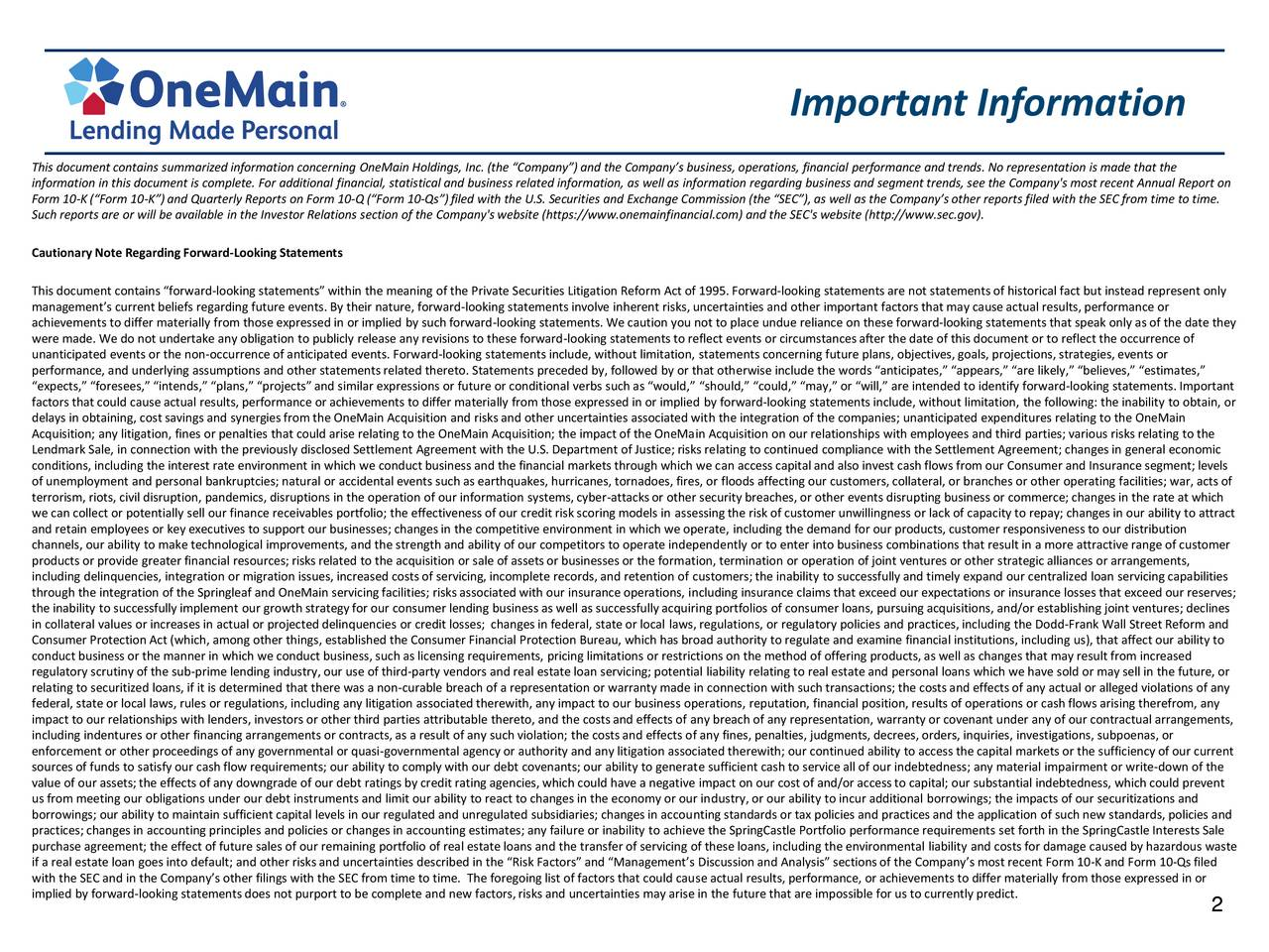 This document contains summarized information concerning OneMain Holdings, Inc. (the Company) and the Companys business, operations, financial performance and trends. No representation is made that the information in this document is complete. For additional financial, statistical and business related information, as well as information regarding business and segment trends, see the Company's most recent Annual Report on Form 10-K (Form 10-K) and Quarterly Reports on Form 10-Q (Form 10-Qs)filed with the U.S. Securities and Exchange Commission (the SEC), as well as the Companys other reports filed with the SEC from time to time. Such reports are or will be available in the Investor Relations section of the Company's website (https://www.onemainfinancial.com) and the SEC's website (http://www.sec.gov). Cautionary Note Regarding Forward-Looking Statements This document contains forward-looking statements within the meaning of the Private Securities Litigation Reform Act of 1995. Forward-looking statements are not statements of historical fact but instead represent only managements current beliefs regarding future events. By their nature, forward-looking statements involve inherent risks, uncertainties and other important factors that may cause actual results, performance or achievements to differ materially from those expressed in or implied by such forward-looking statements. We caution you not to place undue reliance on these forward-looking statements that speak only as of the date they were made. We do not undertake any obligation to publicly release any revisions to these forward-looking statements to reflect events or circumstancesafter the date of this document or to reflect the occurrence of unanticipated events or the non-occurrence of anticipated events. Forward-looking statements include, without limitation, statements concerning future plans, objectives, goals, projections, strategies, events or performance, and underlying assumptions and other statements r
