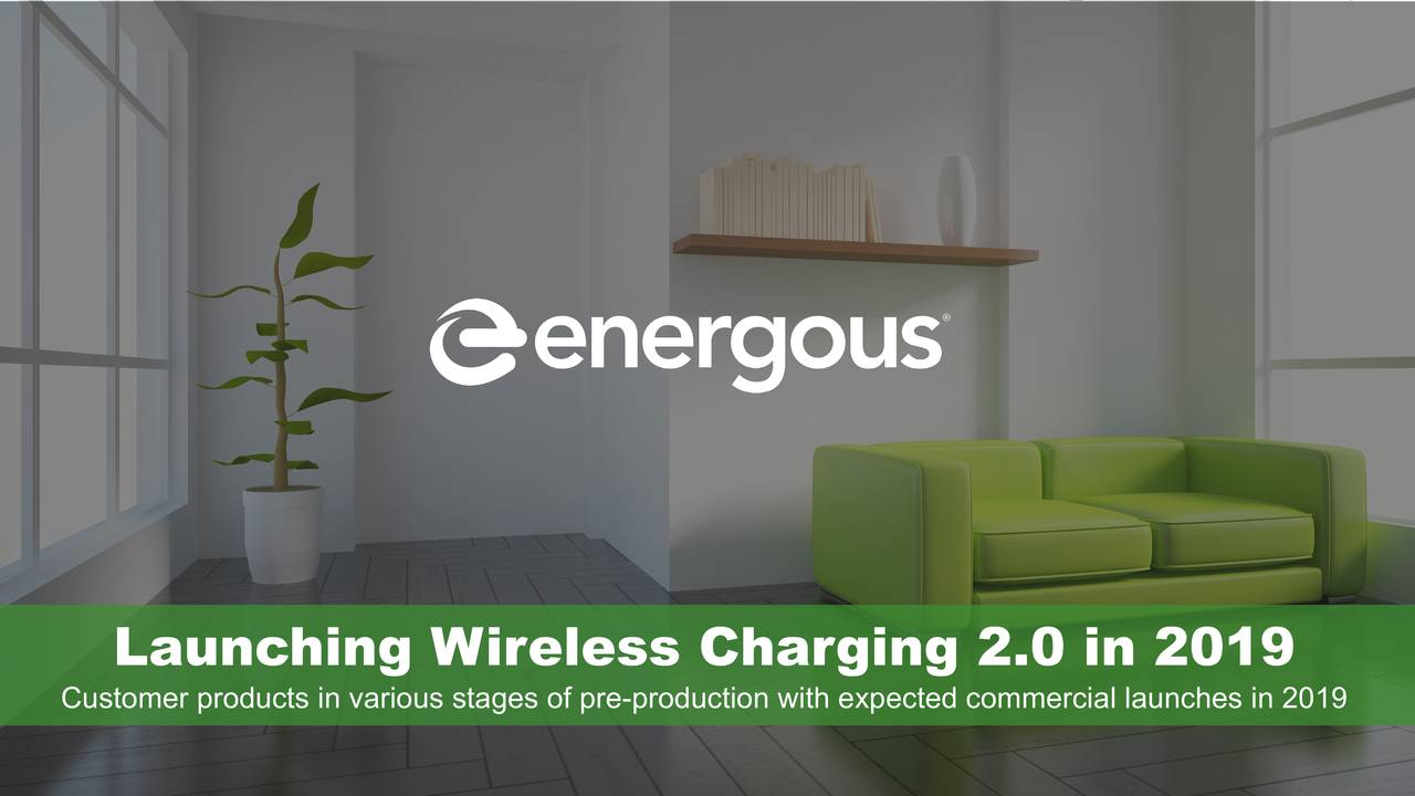 Launching Wireless Charging 2.0 in 2019 Customer products in various stages of pre-production with expected commercial launches in 2019