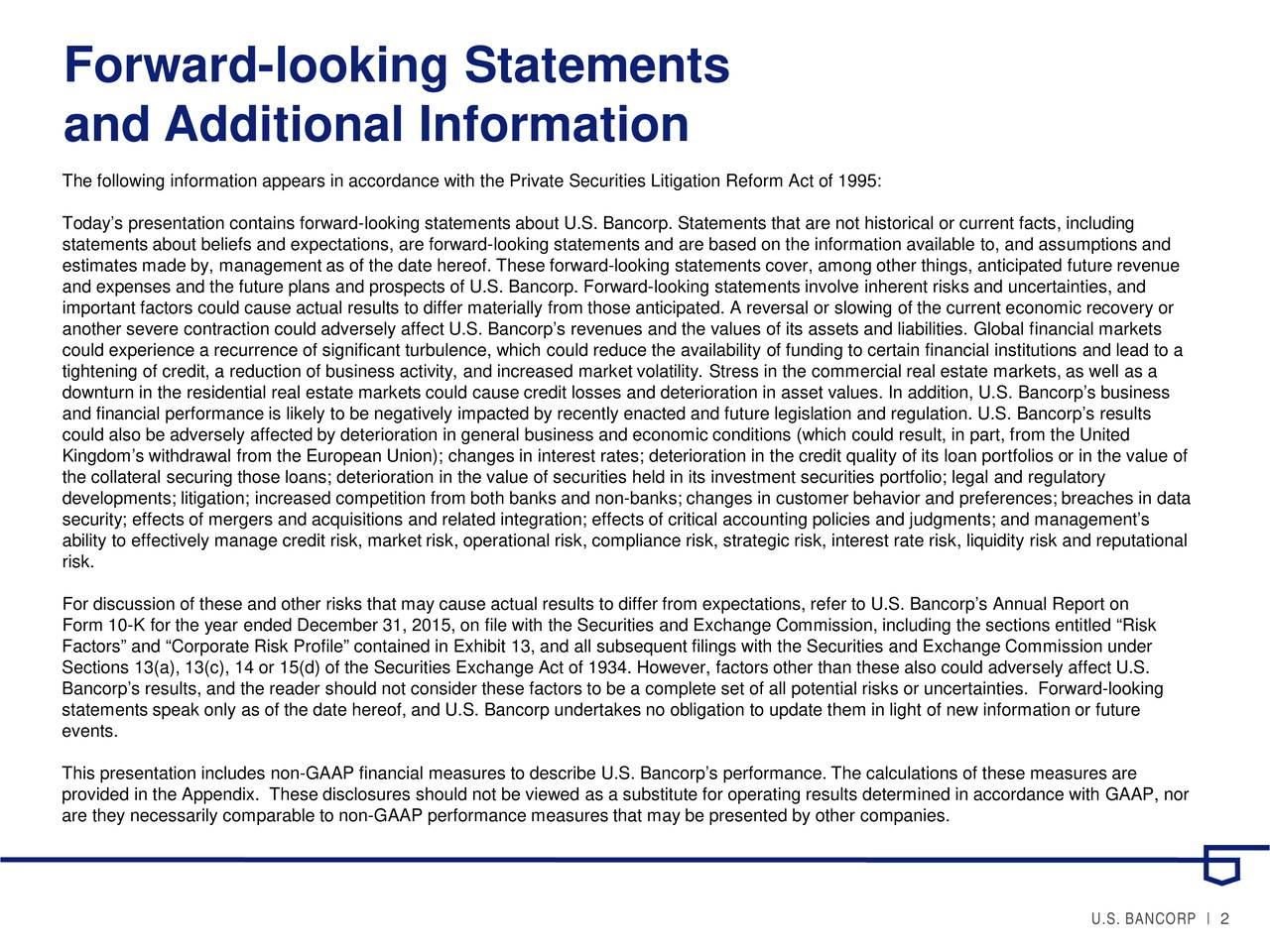and Additional Information The following information appears in accordance with the Private Securities Litigation Reform Act of 1995: Todays presentation contains forward-looking statements about U.S. Bancorp. Statements that are not historical or current facts, including statements about beliefs and expectations, are forward-looking statements and are based on the information available to, and assumptions and estimates made by, management as of the date hereof. These forward-looking statements cover, among other things, anticipated future revenue and expenses and the future plans and prospects of U.S. Bancorp. Forward-looking statements involve inherent risks and uncertainties, and important factors could cause actual results to differ materially from those anticipated. A reversal or slowing of conomic recovery or another severe contraction could adversely affect U.S. Bancorps revenues and the values of its assets and liabilities. Global financial markets could experience a recurrence of significant turbulence, which could reduce the availability of funding to certain financialinstitutions and lead to a tightening of credit, a reduction of business activity, and increased market volatility. Stress in the commercial real estatemarkets, as well as a downturn in the residential real estate markets could cause credit losses and deterioration in asset values. In addition, U.S. Bancorps business and financial performance is likely to be negatively impacted by recently enacted and future legislation and regulation. U.S.Bancorps results could also be adversely affected by deterioration in general business and economic conditions (which could result, in part, from the United Kingdoms withdrawal from the European Union); changes in interest rates; deterioration in the credit quality of its loan potrfolios or in the value of the collateral securing those loans; deterioration in the value of securities held in its investment securities portfolio; legaland regulatory developmen
