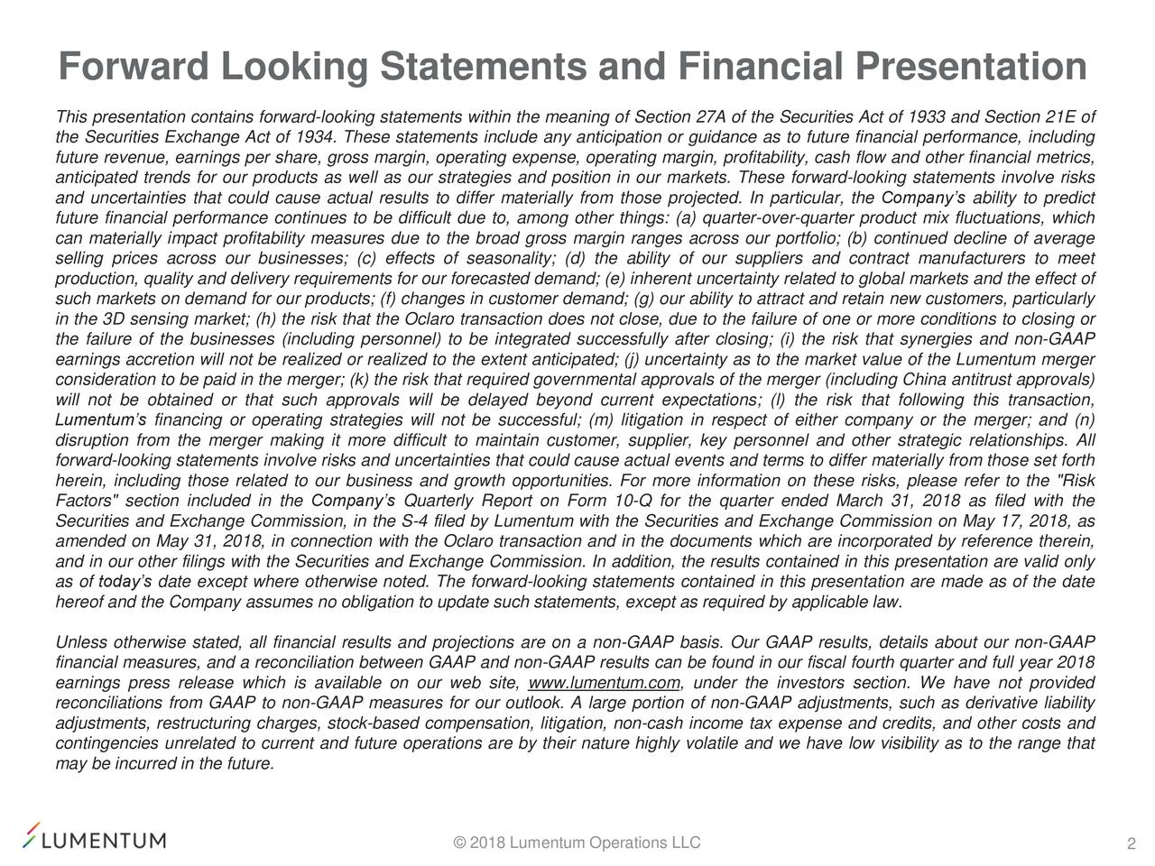 This presentation contains forward-looking statements within the meaning of Section 27A of the Securities Act of 1933 and Section 21E of the Securities Exchange Act of 1934. These statements include any anticipation or guidance as to future financial performance, including future revenue, earnings per share, gross margin, operating expense, operating margin, profitability, cash flow and other financial metrics, anticipated trends for our products as well as our strategies and position in our markets. These forward-looking statements involve risks and uncertainties that could cause actual results to differ materially from those projected. In particular, the Company's ability to predict future financial performance continues to be difficult due to, among other things: (a) quarter-over-quarter product mix fluctuations, which can materially impact profitability measures due to the broad gross margin ranges across our portfolio; (b) continued decline of average selling prices across our businesses; (c) effects of seasonality; (d) the ability of our suppliers and contract manufacturers to meet production, quality and delivery requirements for our forecasted demand; (e) inherent uncertainty related to global markets and the effect of such markets on demand for our products; (f) changes in customer demand; (g) our ability to attract and retain new customers, particularly in the 3D sensing market; (h) the risk that the Oclaro transaction does not close, due to the failure of one or more conditions to closing or the failure of the businesses (including personnel) to be integrated successfully after closing; (i) the risk that synergies and non-GAAP earnings accretion will not be realized or realized to the extent anticipated; (j) uncertainty as to the market value of the Lumentum merger consideration to be paid in the merger; (k) the risk that required governmental approvals of the merger (including China antitrust approvals) will not be obtained or that such approvals will be