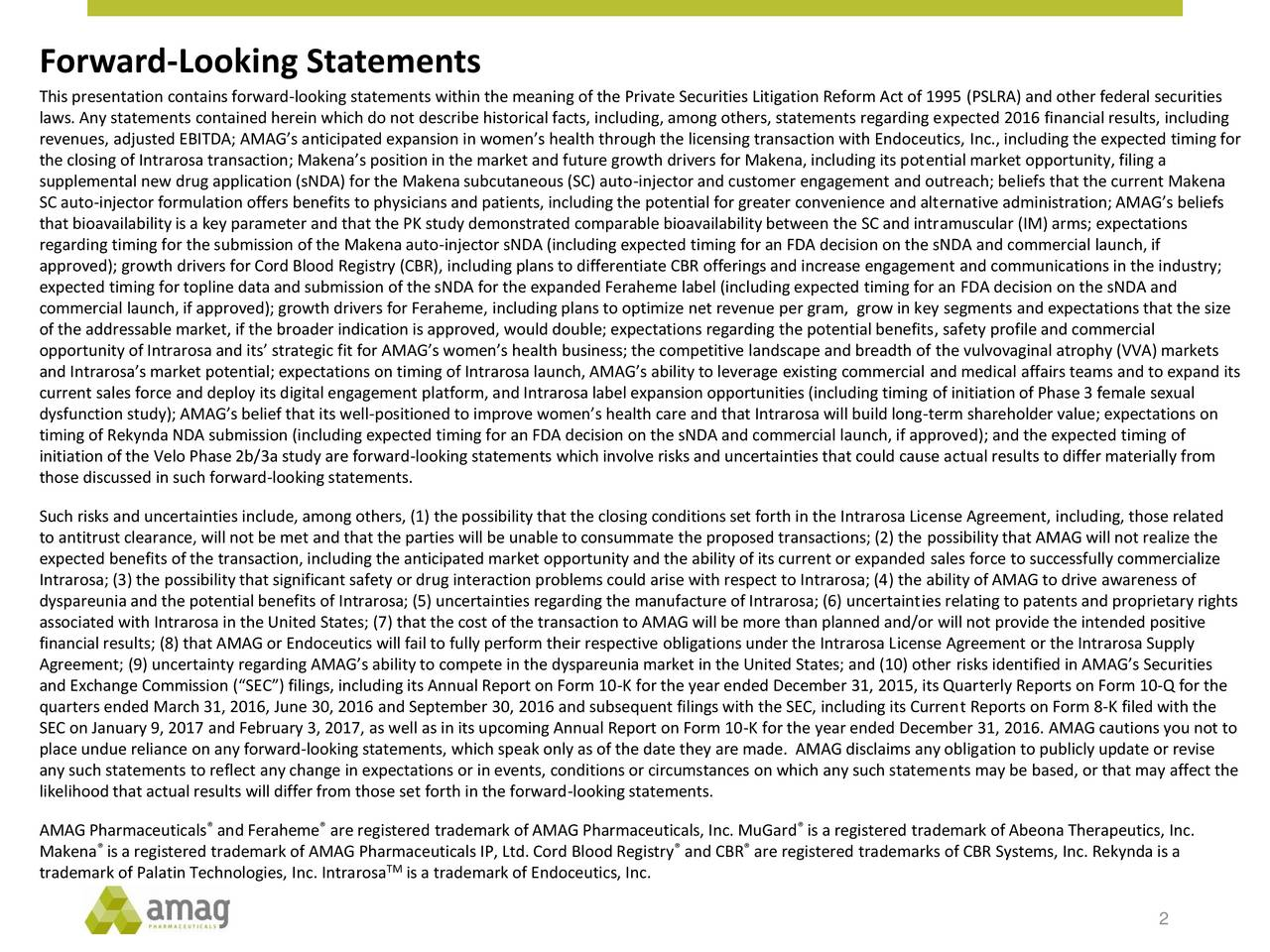 This presentation contains forward-looking statements within the meaning of the Private Securities Litigation Reform Act of 1995 (PSLRA) and other federal securities laws. Any statements contained herein which do not describe historical facts, including, among others, statements regarding expected 2016 financial results, including revenues, adjusted EBITDA; AMAGs anticipated expansion in womens health through the licensing transaction with Endoceutics, Inc., including the expected timing for the closing of Intrarosa transaction; Makenas position in the market and future growth drivers for Makena, including its potential market opportunity, filing a supplemental new drug application (sNDA) for the Makena subcutaneous (SC) auto-injector and customer engagement and outreach; beliefs that the current Makena SC auto-injector formulation offers benefits to physicians and patients, including the potential for greater convenience and alternative administration; AMAGs beliefs that bioavailability is a key parameter and that the PK study demonstrated comparable bioavailability between the SC and intramuscular (IM) arms; expectations regarding timing for the submission of the Makena auto-injector sNDA (including expected timing for an FDA decision on the sNDA and commercial launch, if approved); growth drivers for Cord Blood Registry (CBR), including plans to differentiate CBR offerings and increase engagement and communications in the industry; expected timing for topline data and submission of the sNDA for the expanded Feraheme label (including expected timing for an FDA decision on the sNDA and commercial launch, if approved); growth drivers for Feraheme, including plans to optimize net revenue per gram, grow in key segments and expectations that the size of the addressable market, if the broader indication is approved, would double; expectations regarding the potential benefits, safety profile and commercial opportunity of Intrarosa and its strategic fit for AMAGs womens health business; the competitive landscape and breadth of the vulvovaginal atrophy (VVA) markets and Intrarosas market potential; expectations on timing of Intrarosa launch, AMAGs ability to leverage existing commercial and medical affairs teams and to expand its current sales force and deploy its digital engagement platform, and Intrarosa label expansion opportunities (including timing of initiation of Phase 3 female sexual dysfunction study); AMAGs belief that its well-positioned to improve womens health care and that Intrarosa will build long-term shareholder value; expectations on timing of Rekynda NDA submission (including expected timing for an FDA decision on the sNDA and commercial launch, if approved); and the expected timing of initiation of the Velo Phase 2b/3a study are forward-looking statements which involve risks and uncertainties that could cause actual results to differ materially from those discussed in such forward-looking statements. Such risks and uncertainties include, among others, (1) the possibility that the closing conditions set forth in the Intrarosa License Agreement, including, those related to antitrust clearance, will not be met and that the parties will be unable to consummate the proposed transactions; (2) the possibility that AMAG will not realize the expected benefits of the transaction, including the anticipated market opportunity and the ability of its current or expanded sales force to successfully commercialize Intrarosa; (3) the possibility that significant safety or drug interaction problems could arise with respect to Intrarosa; (4) the ability of AMAG to drive awareness of dyspareunia and the potential benefits of Intrarosa; (5) uncertainties regarding the manufacture of Intrarosa; (6) uncertainties relating to patents and proprietary rights associated with Intrarosa in the United States; (7) that the cost of the transaction to AMAG will be more than planned and/or will not provide the intended positive financial results; (8) that AMAG or Endoceutics will fail to fully perform their respective obligations under the Intrarosa License Agreement or the Intrarosa Supply Agreement; (9) uncertainty regarding AMAGs ability to compete in the dyspareunia market in the United States; and (10) other risks identified in AMAGs Securities and Exchange Commission (SEC) filings, including its Annual Report on Form 10-K for the year ended December 31, 2015, its Quarterly Reports on Form 10-Q for the quarters ended March 31, 2016, June 30, 2016 and September 30, 2016 and subsequent filings with the SEC, including its Current Reports on Form 8-K filed with the SEC on January 9, 2017 and February 3, 2017, as well as in its upcoming Annual Report on Form 10-K for the year ended December 31, 2016. AMAG cautions you not to place undue reliance on any forward-looking statements, which speak only as of the date they are made. AMAG disclaims any obligation to publicly update or revise any such statements to reflect any change in expectations or in events, conditions or circumstances on which any such statements may be based, or that may affect the likelihood that actual results will differ from those set forth in the forward-looking statements. AMAG Pharmaceuticals and Feraheme are registered trademark of AMAG Pharmaceuticals, Inc. MuGard is a registered trademark of Abeona Therapeutics, Inc. Makena is a registered trademark of AMAG Pharmaceuticals IP, Ltd. Cord Blood Registry and CBR are registered trademarks of CBR Systems, Inc. Rekynda is a trademark of Palatin Technologies, Inc. Intrarosa TMis a trademark of Endoceutics, Inc. 2