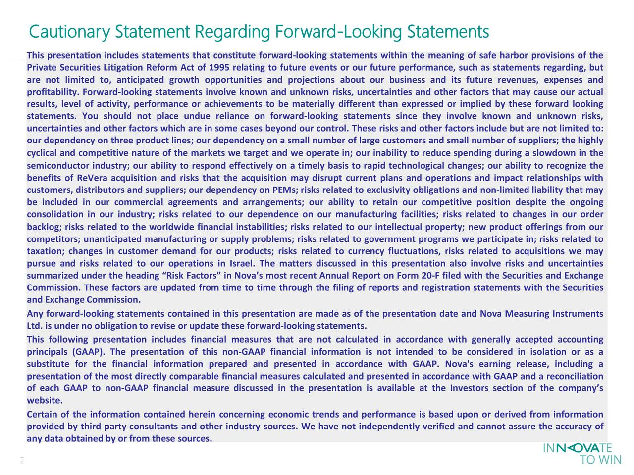 This presentation includes statements that constitute forward-looking statements within the meaning of safe harbor provisions of the Private Securities Litigation Reform Act of 1995 relating to future events or our future performance, such as statements regarding, but are not limited to, anticipated growth opportunities and projections about our business and its future revenues, expenses and profitability. Forward-looking statements involve known and unknown risks, uncertainties and other factors that may cause our actual results, level of activity, performance or achievements to be materially different than expressed or implied by these forward looking statements. You should not place undue reliance on forward-looking statements since they involve known and unknown risks, uncertainties and other factors which are in some cases beyond our control. These risks and other factors include but are not limited to: our dependency on three product lines; our dependency on a small number of large customers and small number of suppliers; the highly cyclical and competitive nature of the markets we target and we operate in; our inability to reduce spending during a slowdown in the semiconductor industry; our ability to respond effectively on a timely basis to rapid technological changes; our ability to recognize the benefits of ReVera acquisition and risks that the acquisition may disrupt current plans and operations and impact relationships with customers, distributors and suppliers; our dependency on PEMs; risks related to exclusivity obligations and non-limited liability that may be included in our commercial agreements and arrangements; our ability to retain our competitive position despite the ongoing consolidation in our industry; risks related to our dependence on our manufacturing facilities; risks related to changes in our order backlog; risks related to the worldwide financial instabilities; risks related to our intellectual property; new product offerings from our c